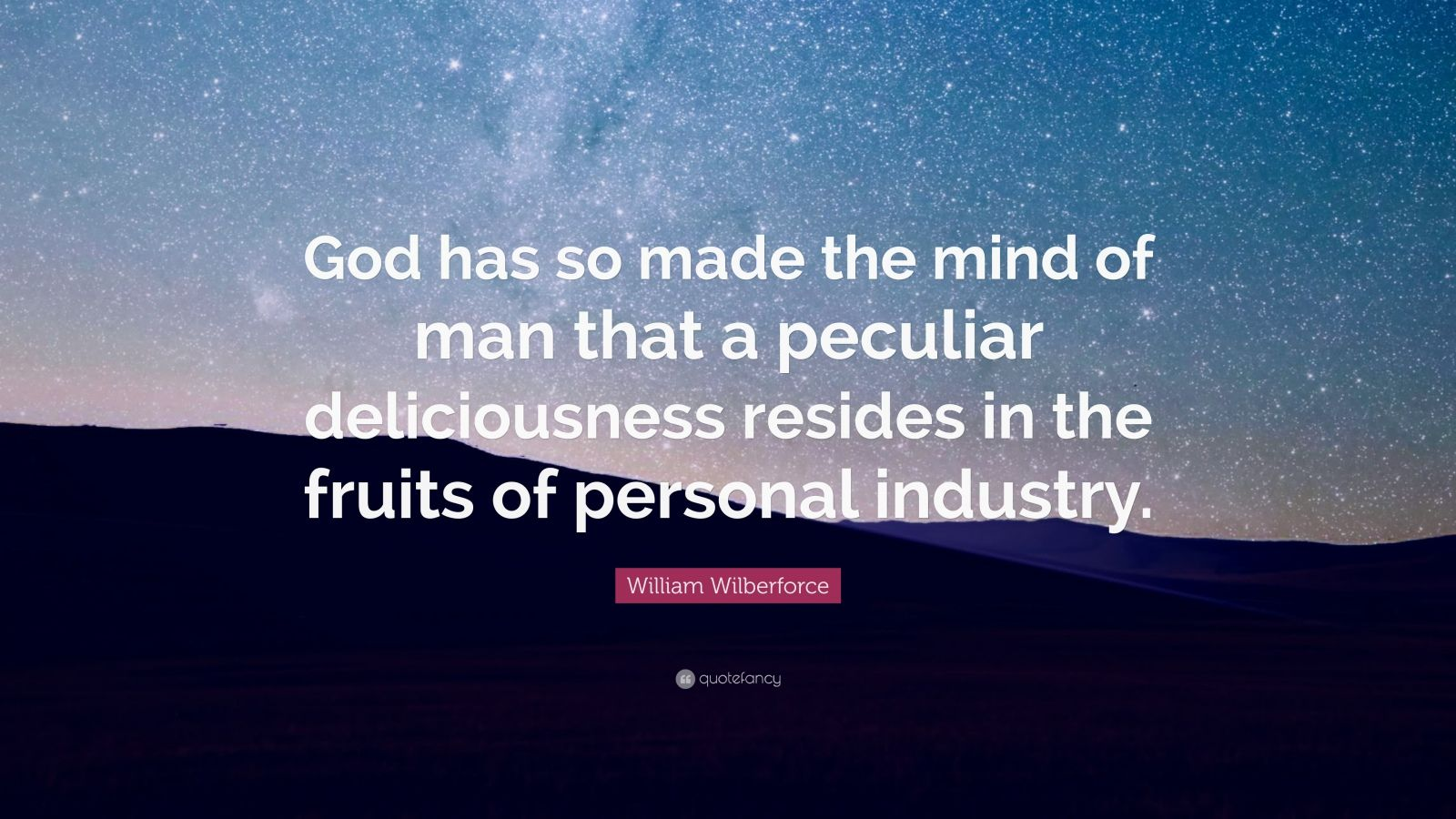 """William Wilberforce Quote: """"God has so made the mind of man that a peculiar deliciousness resides in the fruits of personal industry."""""""