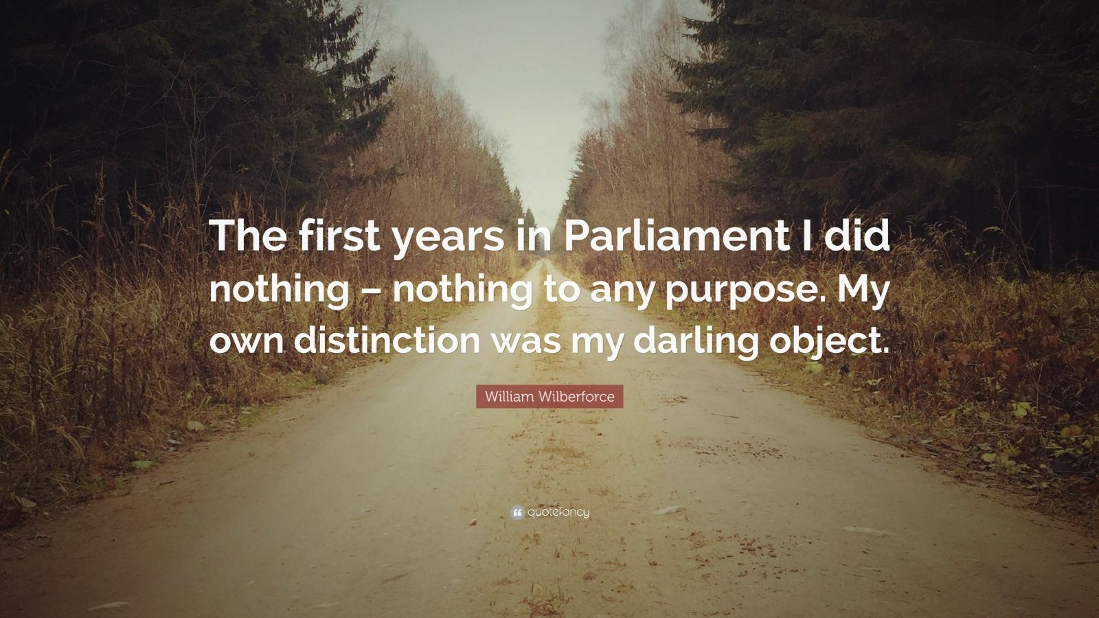 "William Wilberforce Quote: ""The first years in Parliament I did nothing – nothing to any purpose. My own distinction was my darling object."""