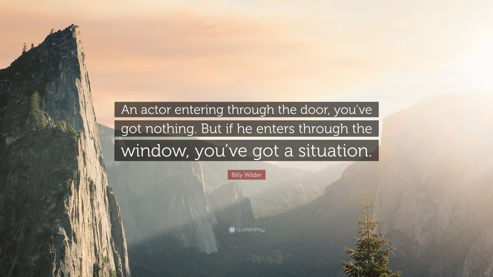 "Billy Wilder Quote: ""An actor entering through the door, you've got nothing. But if he enters through the window, you've got a situation."""