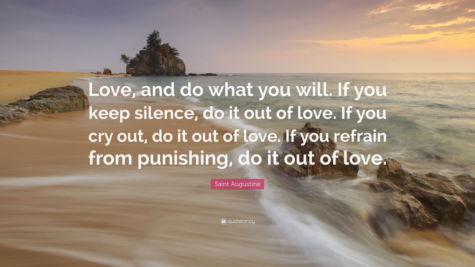 "Saint Augustine Quote: ""Love, and do what you will. If you keep silence, do it out of love. If you cry out, do it out of love. If you refrain from punishing, do it out of love."""