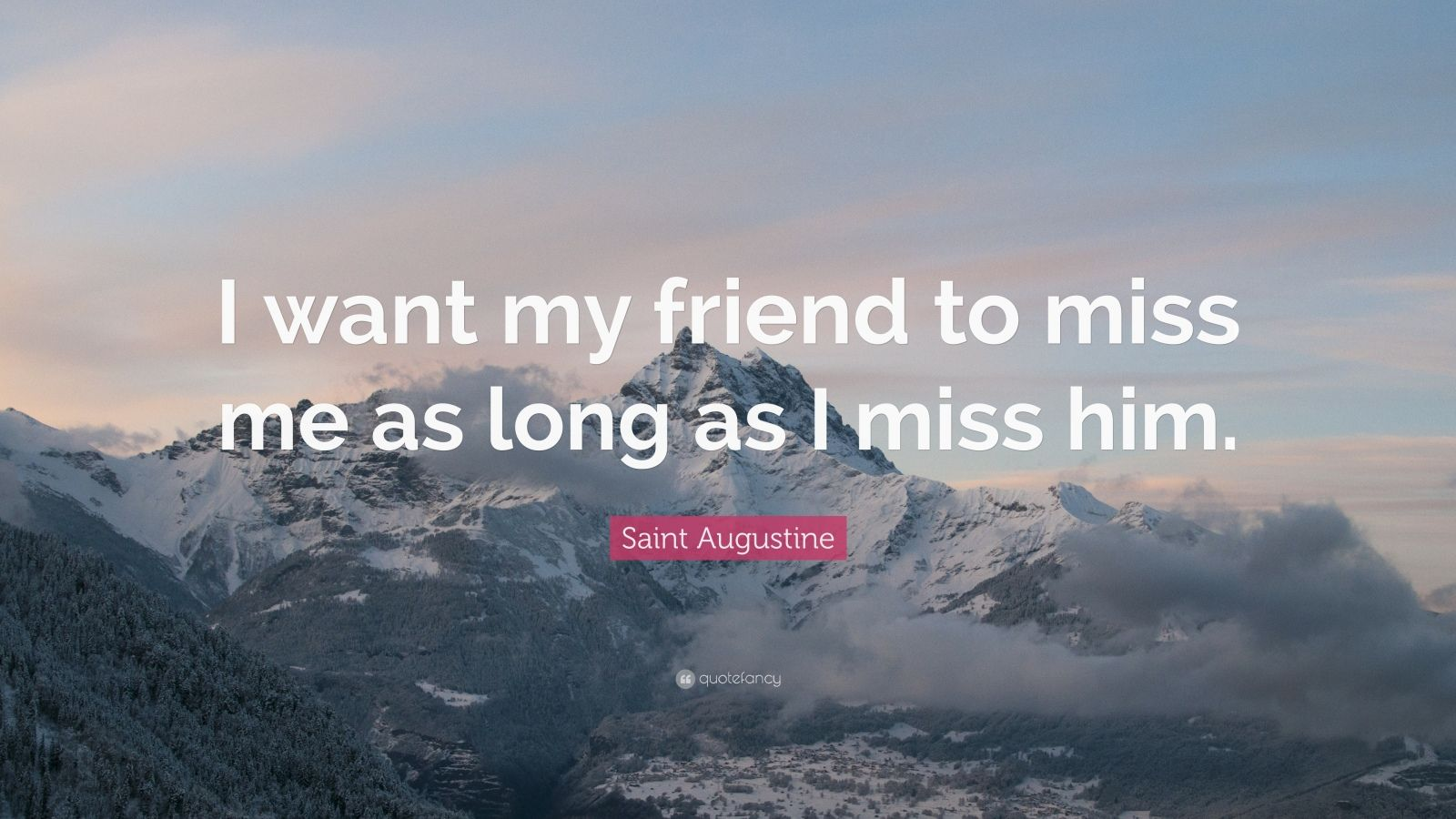 """Saint Augustine Quote: """"I want my friend to miss me as long as I miss him."""""""