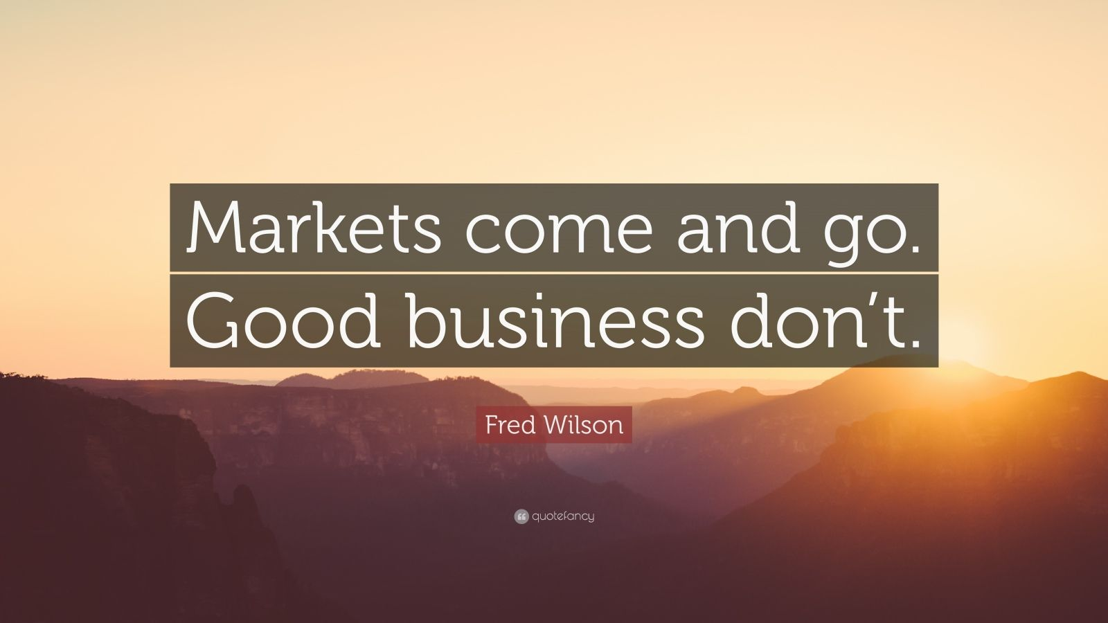 """Fred Wilson Quote: """"Markets come and go. Good business don't."""""""