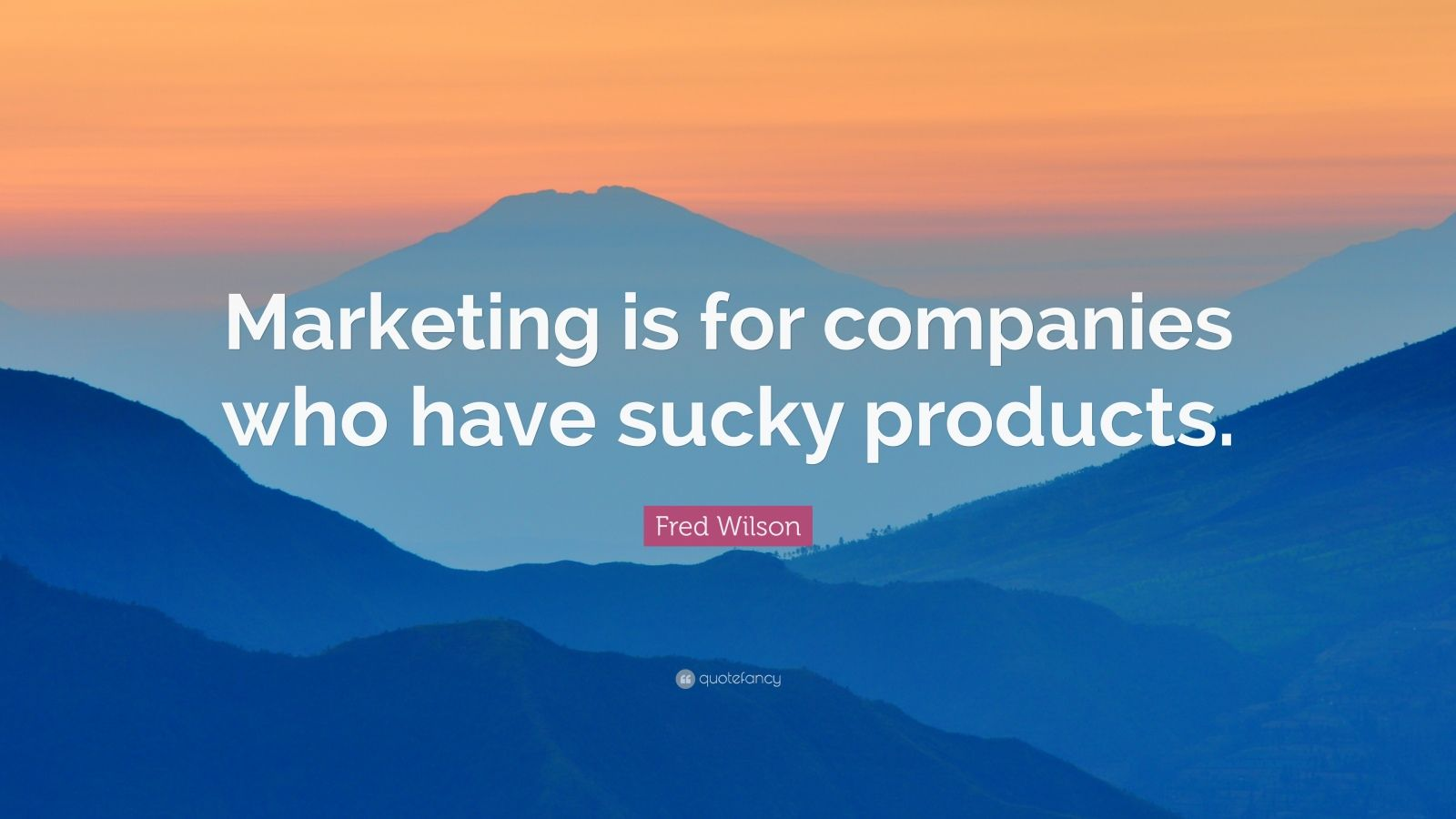 """Fred Wilson Quote: """"Marketing is for companies who have sucky products."""""""