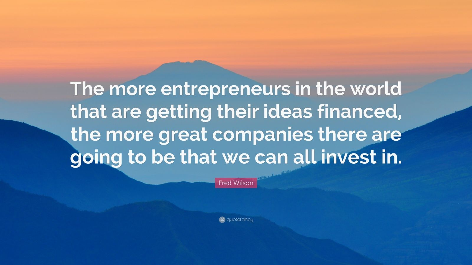 "Fred Wilson Quote: ""The more entrepreneurs in the world that are getting their ideas financed, the more great companies there are going to be that we can all invest in."""