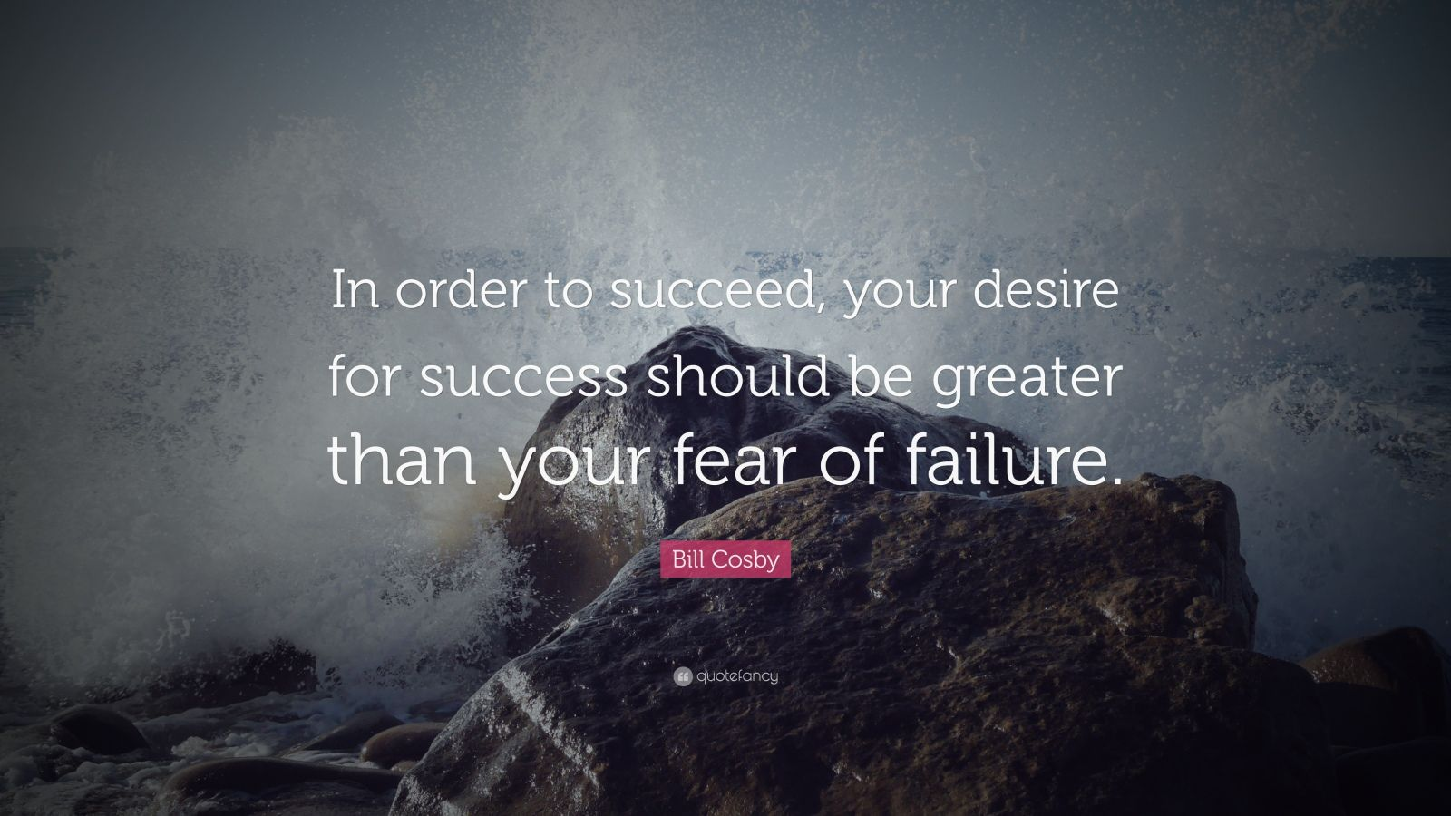 "Bill Cosby Quote: ""In order to succeed, your desire for success should be greater than your fear of failure. """