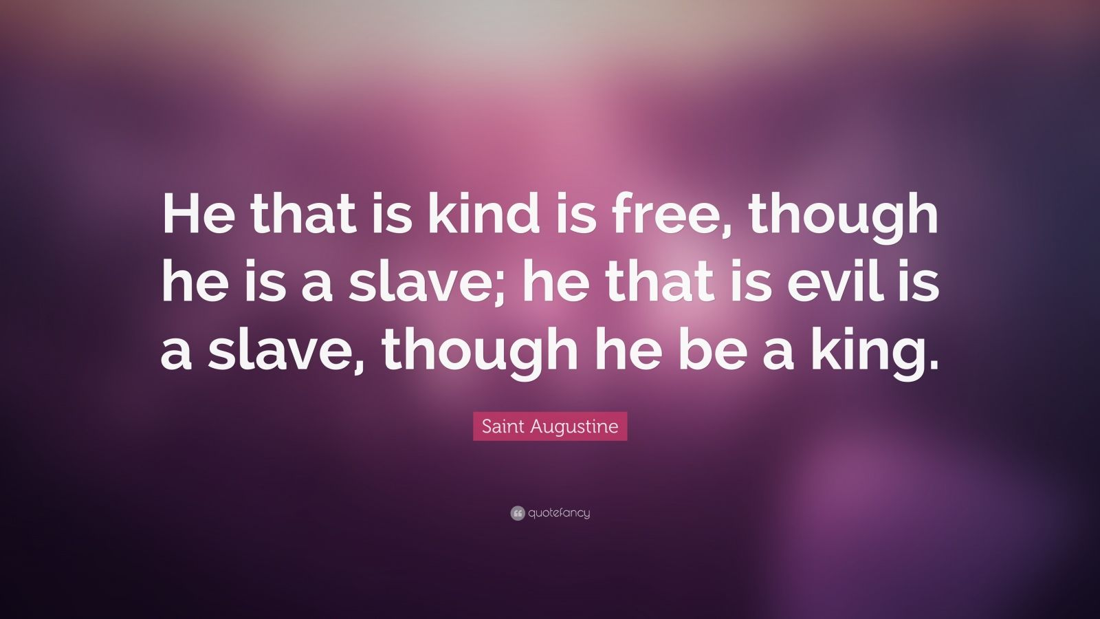 "Saint Augustine Quote: ""He that is kind is free, though he is a slave; he that is evil is a slave, though he be a king."""