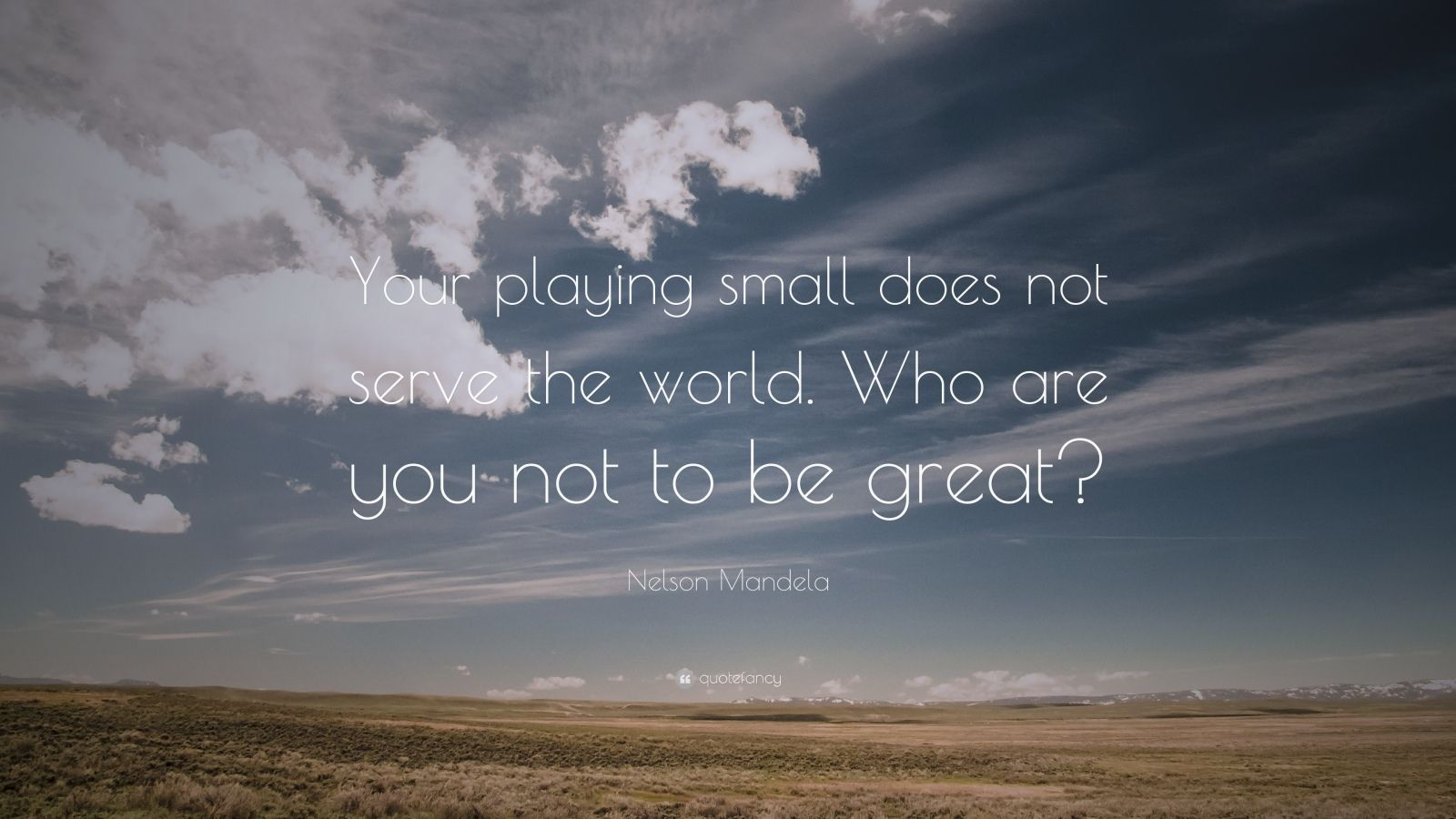 """Nelson Mandela Quote: """"Your playing small does not serve the world. Who are you not to be great?"""""""