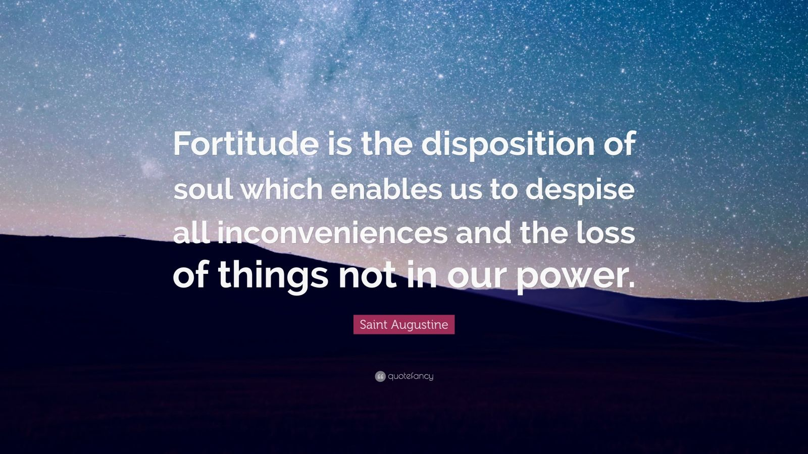 """Saint Augustine Quote: """"Fortitude is the disposition of soul which enables us to despise all inconveniences and the loss of things not in our power."""""""