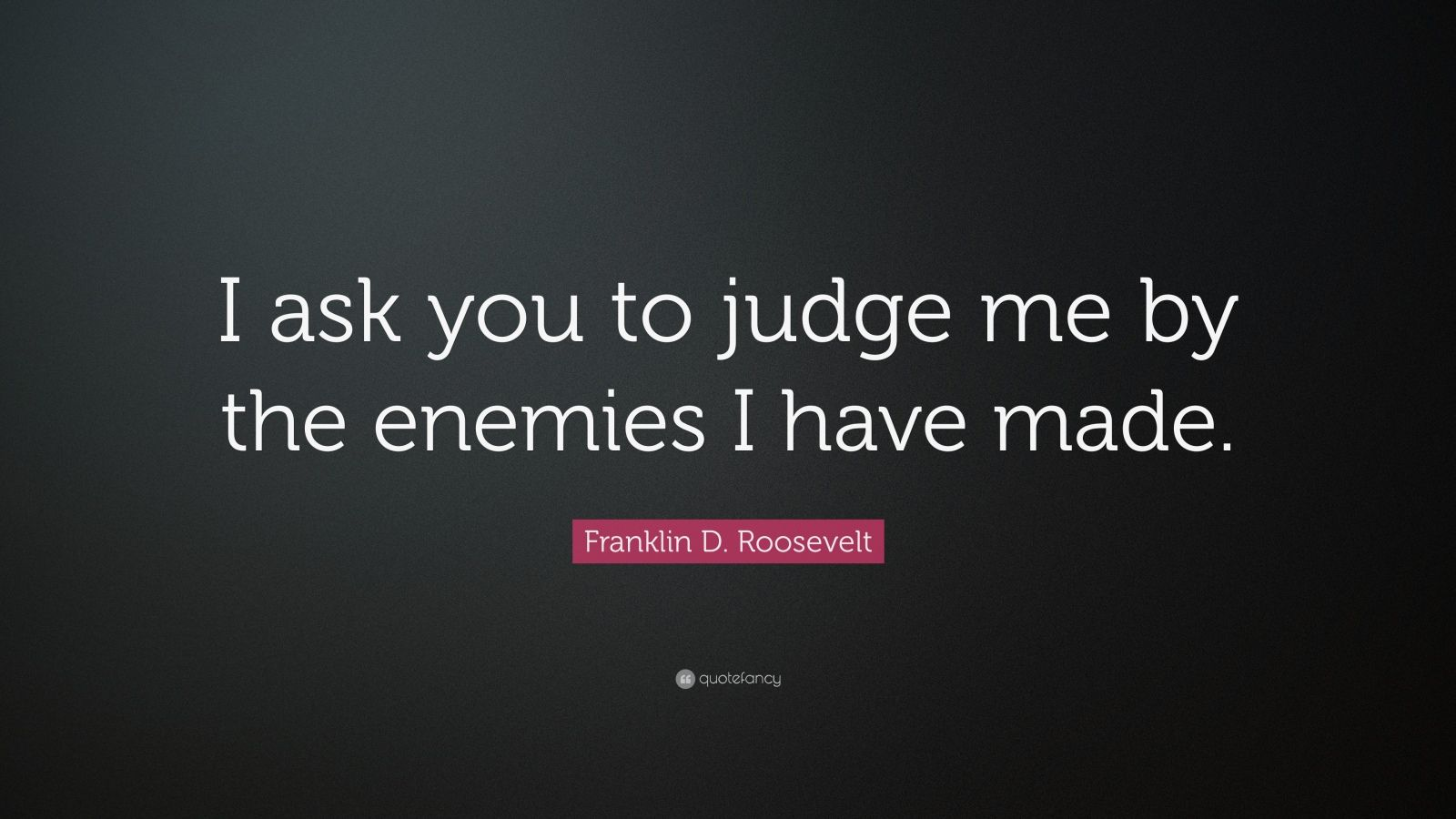 "Franklin D. Roosevelt Quote: ""I ask you to judge me by the enemies I have made."""