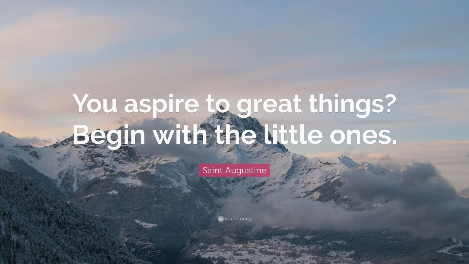 "Saint Augustine Quote: ""You aspire to great things? Begin with the little ones."""