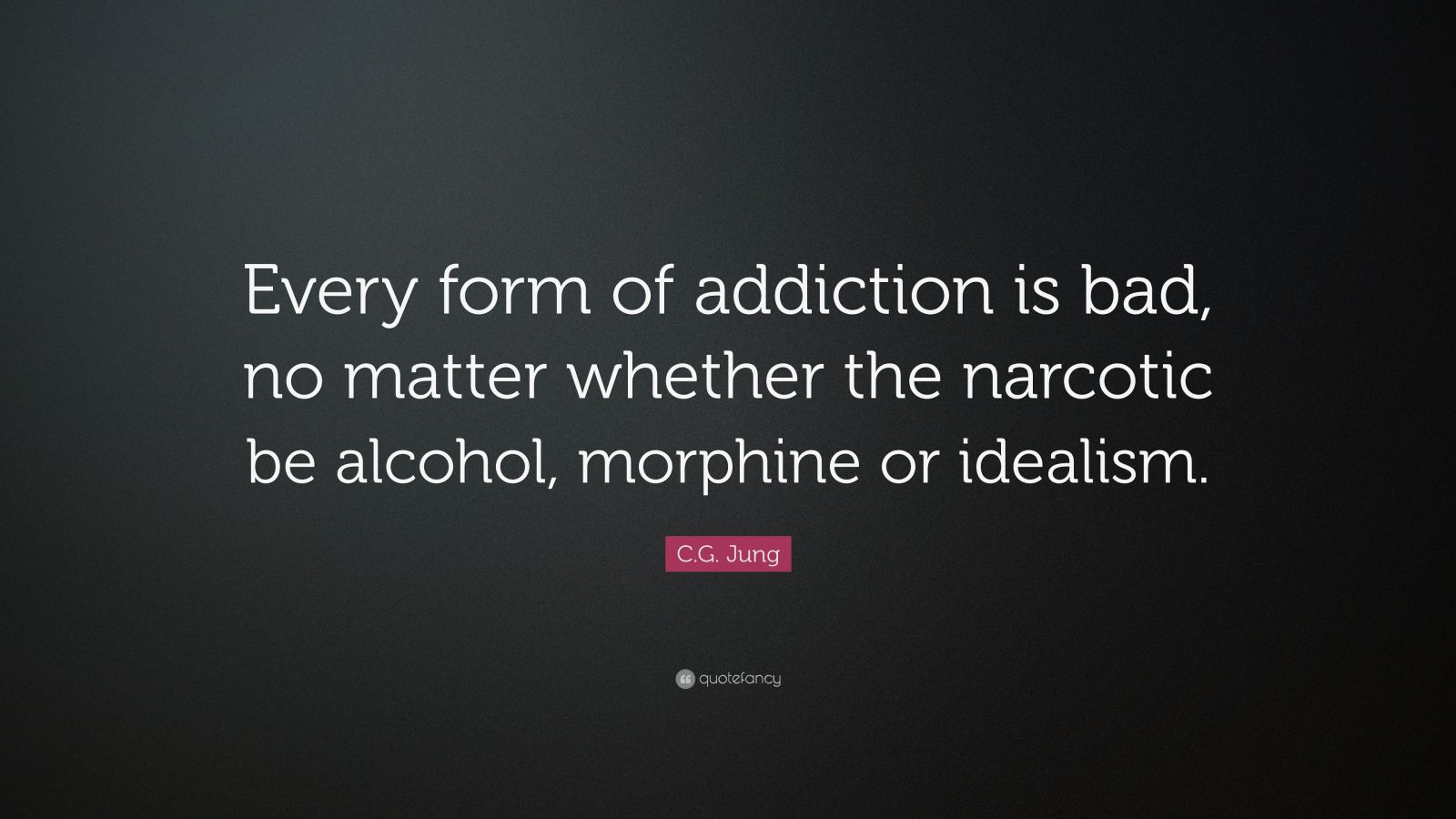 "C.G. Jung Quote: ""Every form of addiction is bad, no matter whether the narcotic be alcohol, morphine or idealism."""