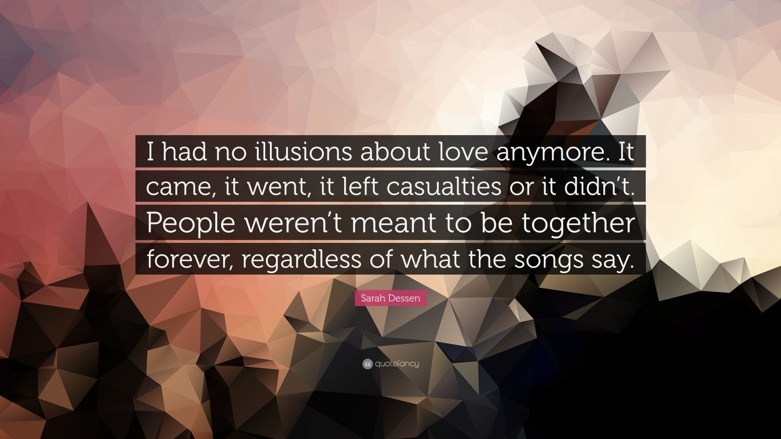 """Sarah Dessen Quote: """"I had no illusions about love anymore. It came, it went, it left casualties or it didn't. People weren't meant to be together forever, regardless of what the songs say."""""""