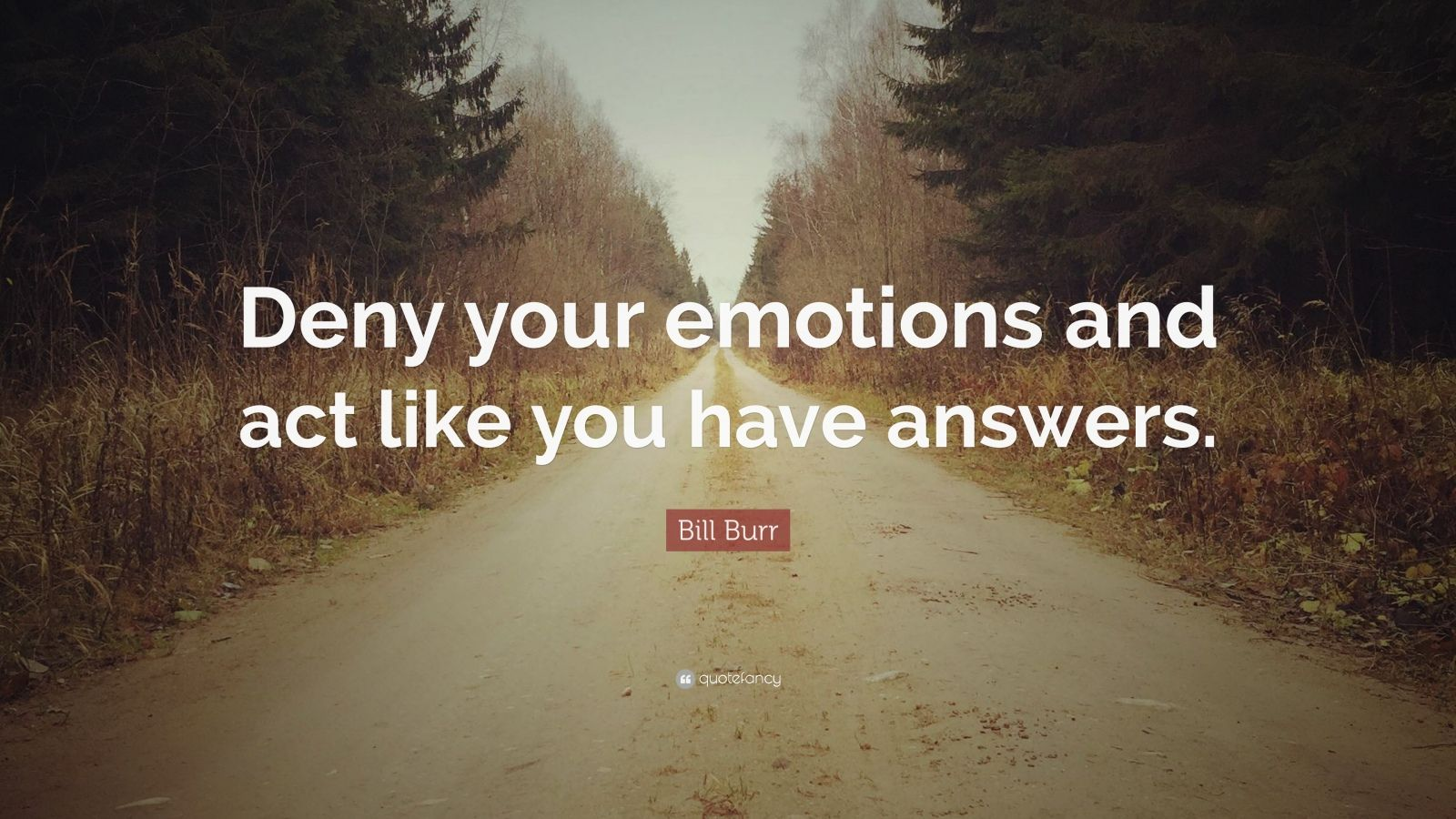 """Bill Burr Quote: """"Deny your emotions and act like you have answers."""""""