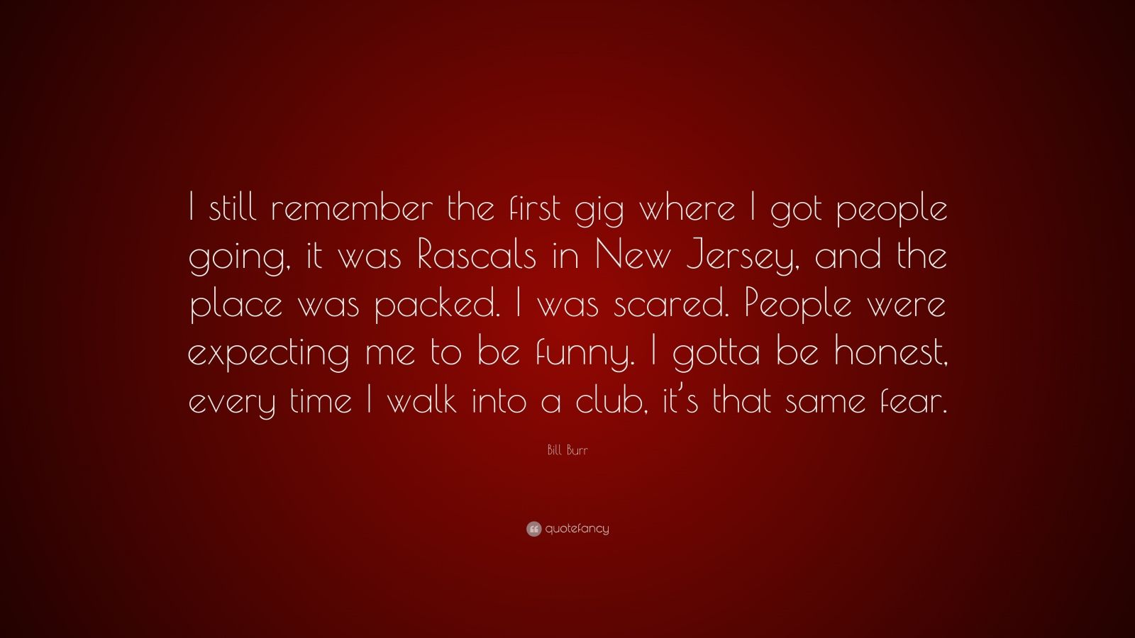 """Bill Burr Quote: """"I still remember the first gig where I got people going, it was Rascals in New Jersey, and the place was packed. I was scared. People were expecting me to be funny. I gotta be honest, every time I walk into a club, it's that same fear."""""""