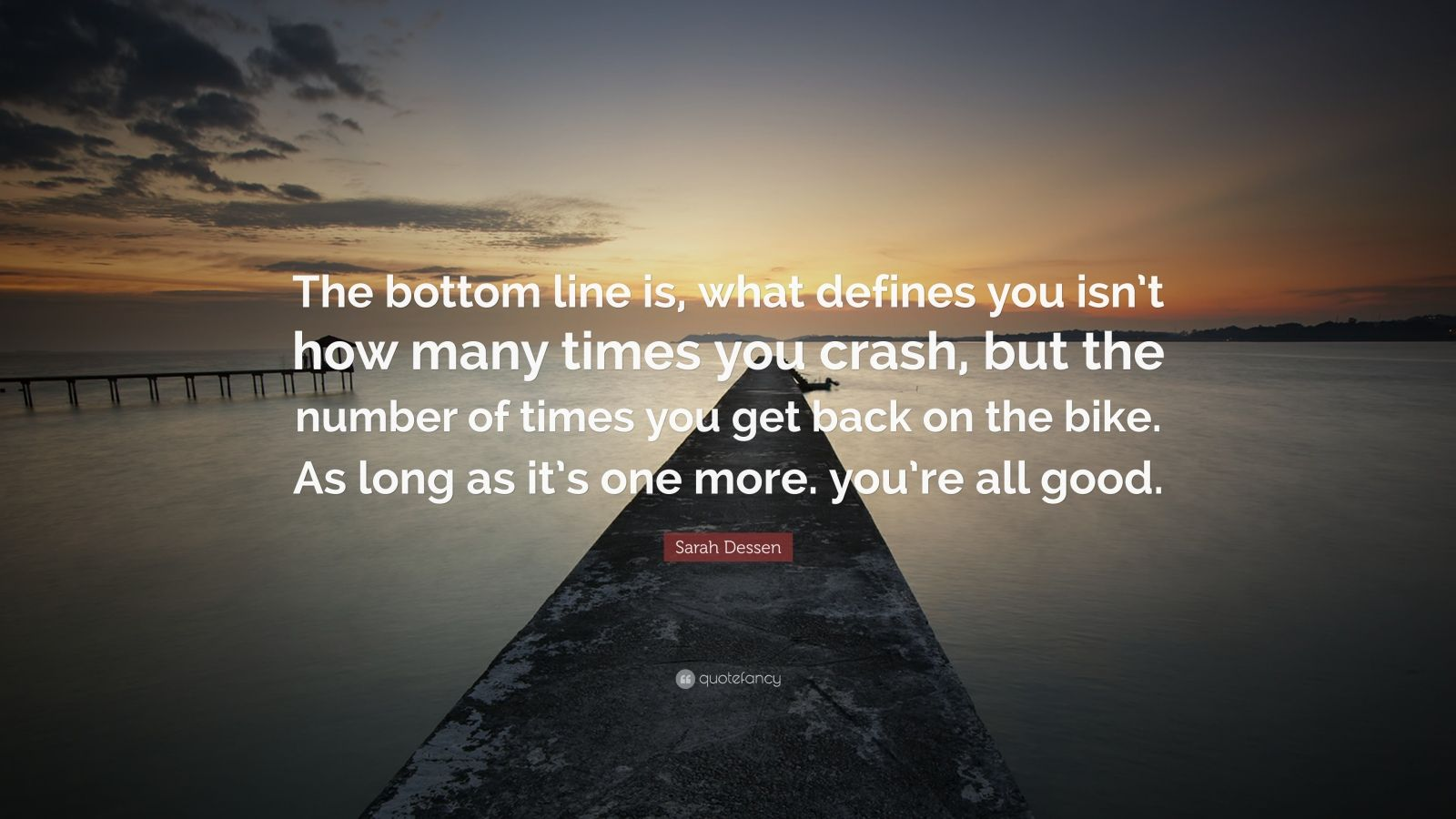 "Sarah Dessen Quote: ""The bottom line is, what defines you isn't how many times you crash, but the number of times you get back on the bike. As long as it's one more. you're all good."""