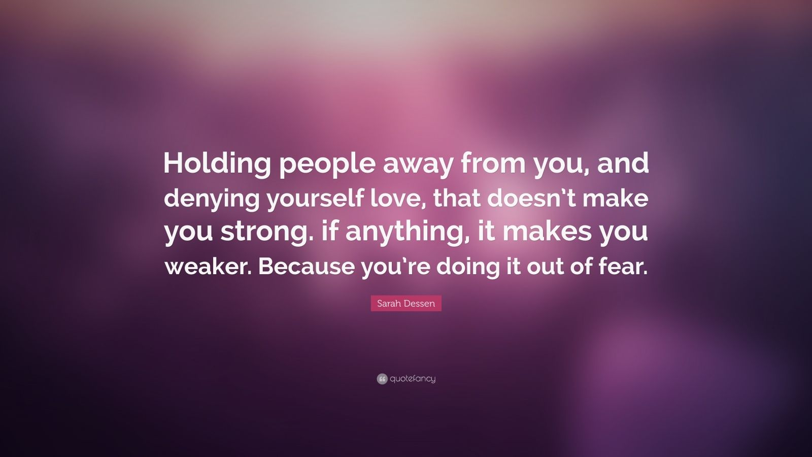 "Sarah Dessen Quote: ""Holding people away from you, and denying yourself love, that doesn't make you strong. if anything, it makes you weaker. Because you're doing it out of fear."""