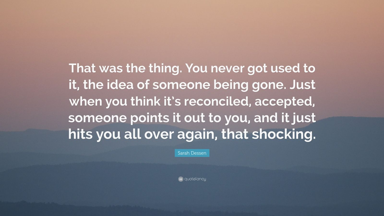 "Sarah Dessen Quote: ""That was the thing. You never got used to it, the idea of someone being gone. Just when you think it's reconciled, accepted, someone points it out to you, and it just hits you all over again, that shocking."""