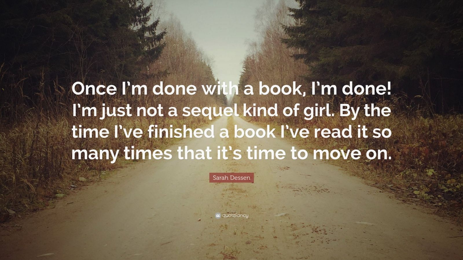 """Sarah Dessen Quote: """"Once I'm done with a book, I'm done! I'm just not a sequel kind of girl. By the time I've finished a book I've read it so many times that it's time to move on."""""""