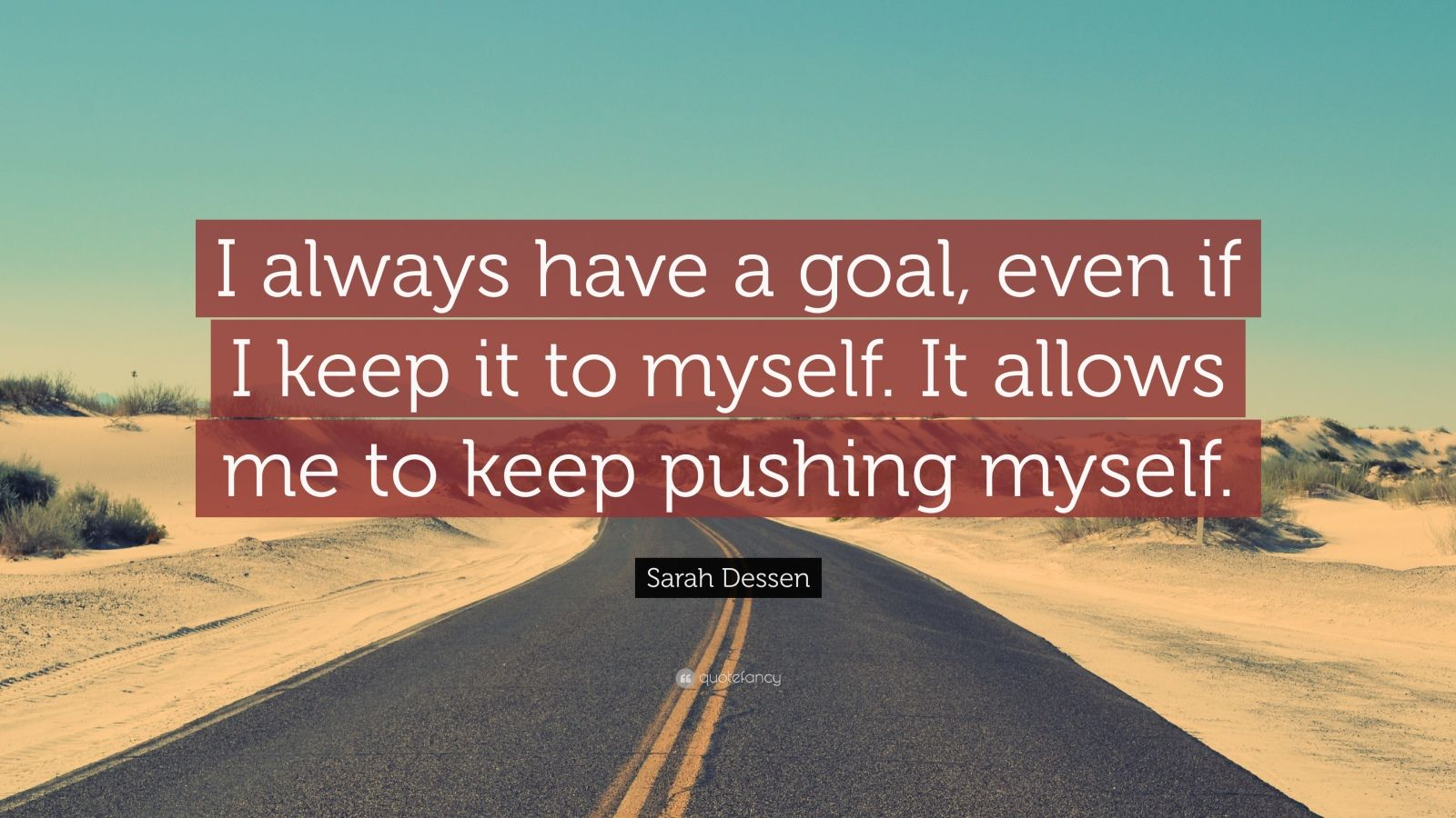 """Sarah Dessen Quote: """"I always have a goal, even if I keep it to myself. It allows me to keep pushing myself."""""""