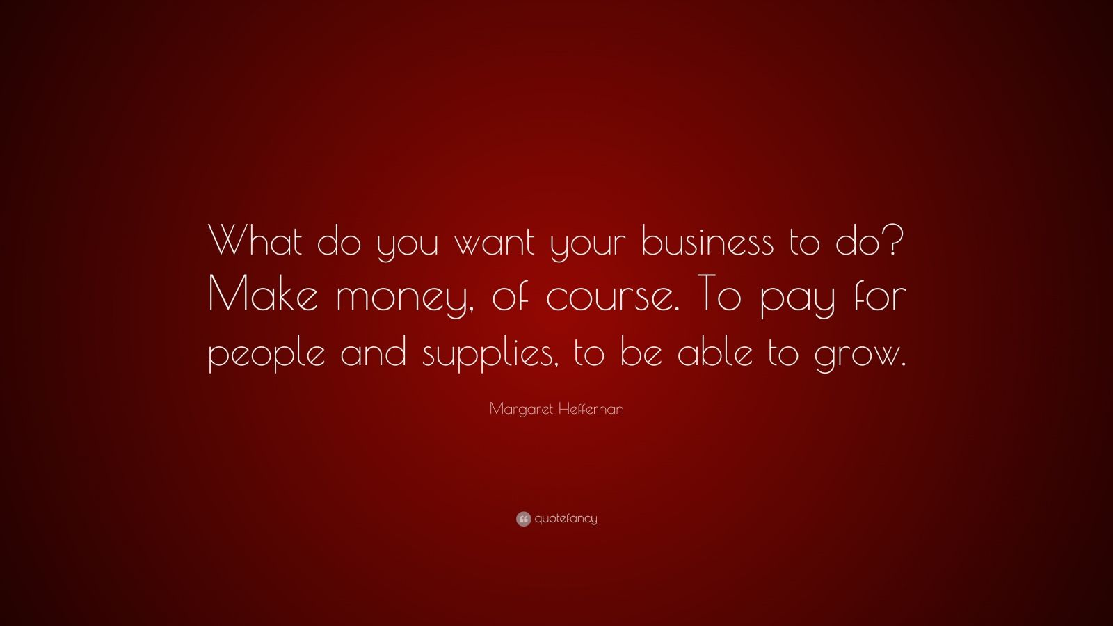 "Margaret Heffernan Quote: ""What Do You Want Your Business"