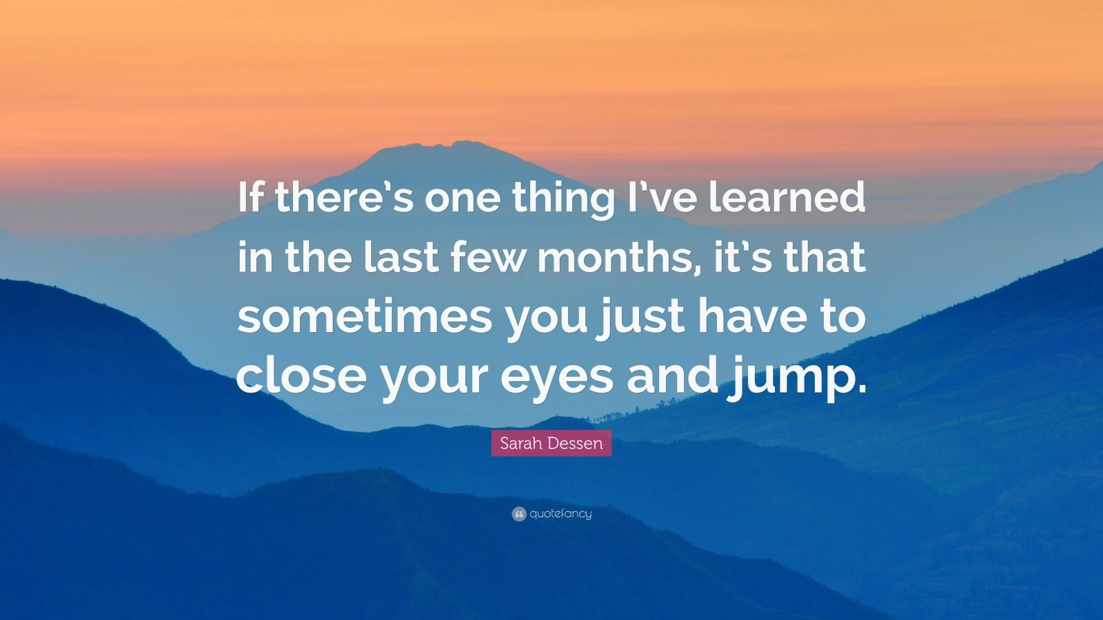 "Sarah Dessen Quote: ""If there's one thing I've learned in the last few months, it's that sometimes you just have to close your eyes and jump."""