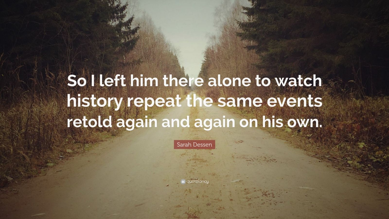 "Sarah Dessen Quote: ""So I left him there alone to watch history repeat the same events retold again and again on his own."""
