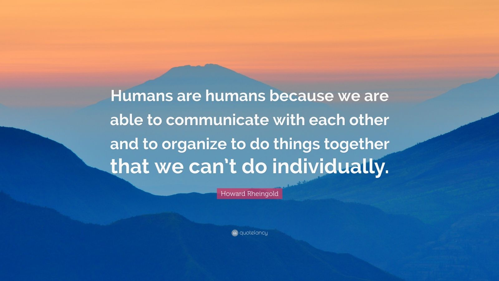 "Howard Rheingold Quote: ""Humans are humans because we are able to communicate with each other and to organize to do things together that we can't do individually."""
