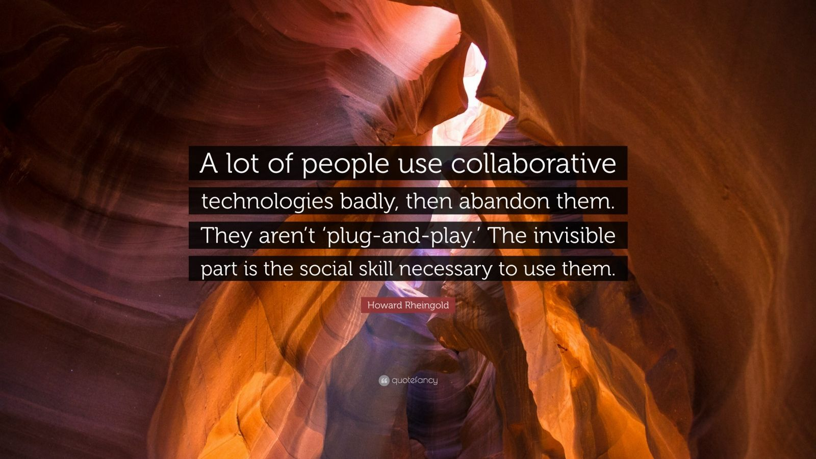 "Howard Rheingold Quote: ""A lot of people use collaborative technologies badly, then abandon them. They aren't 'plug-and-play.' The invisible part is the social skill necessary to use them."""