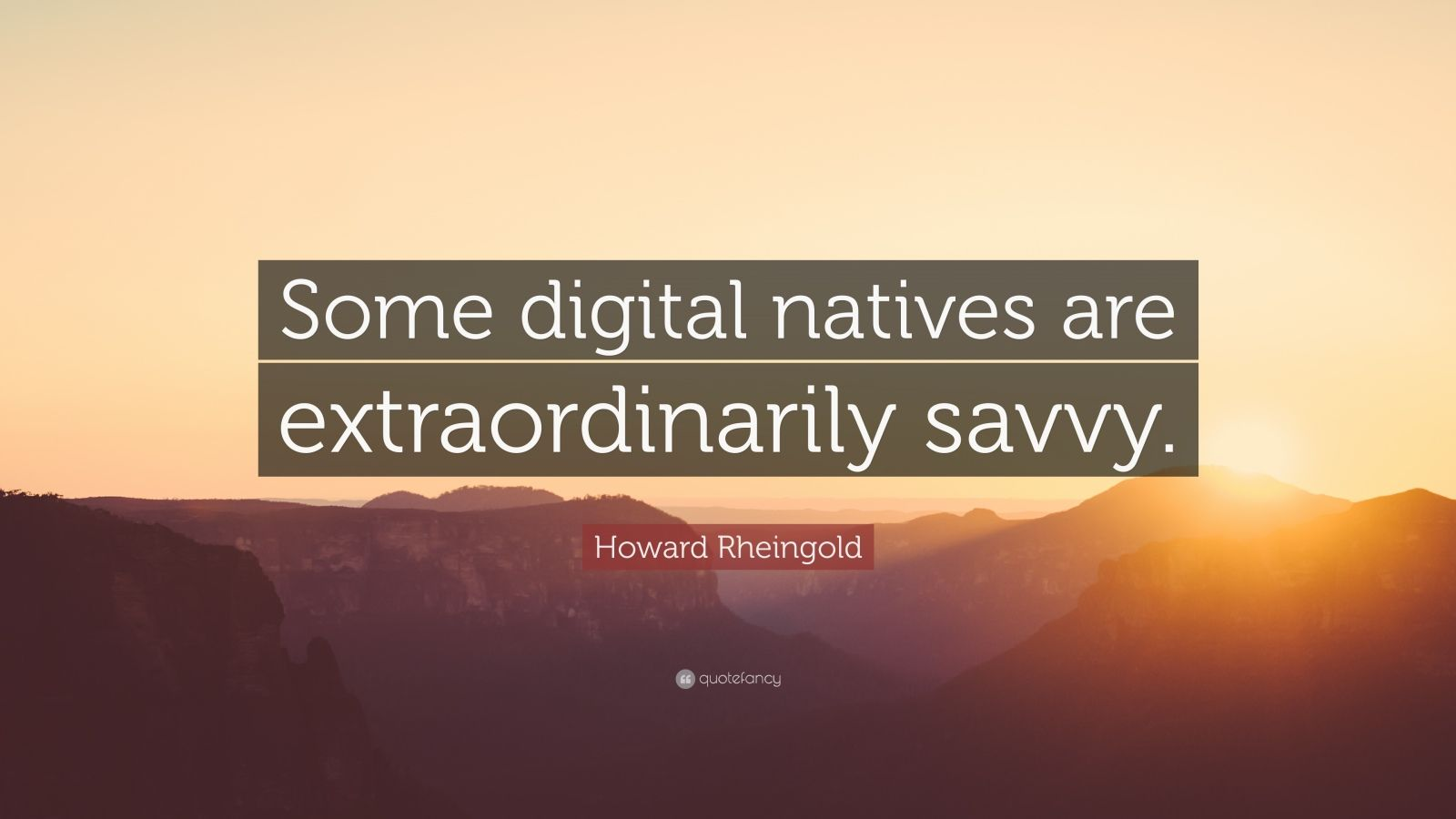 "Howard Rheingold Quote: ""Some digital natives are extraordinarily savvy."""