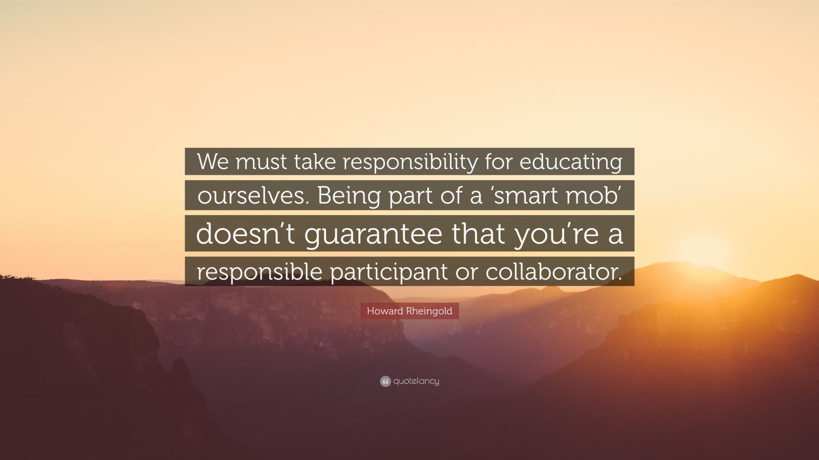 "Howard Rheingold Quote: ""We must take responsibility for educating ourselves. Being part of a 'smart mob' doesn't guarantee that you're a responsible participant or collaborator."""