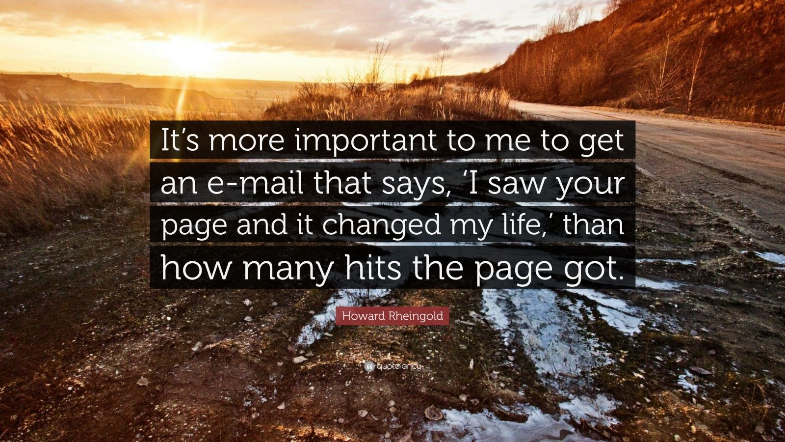 "Howard Rheingold Quote: ""It's more important to me to get an e-mail that says, 'I saw your page and it changed my life,' than how many hits the page got."""