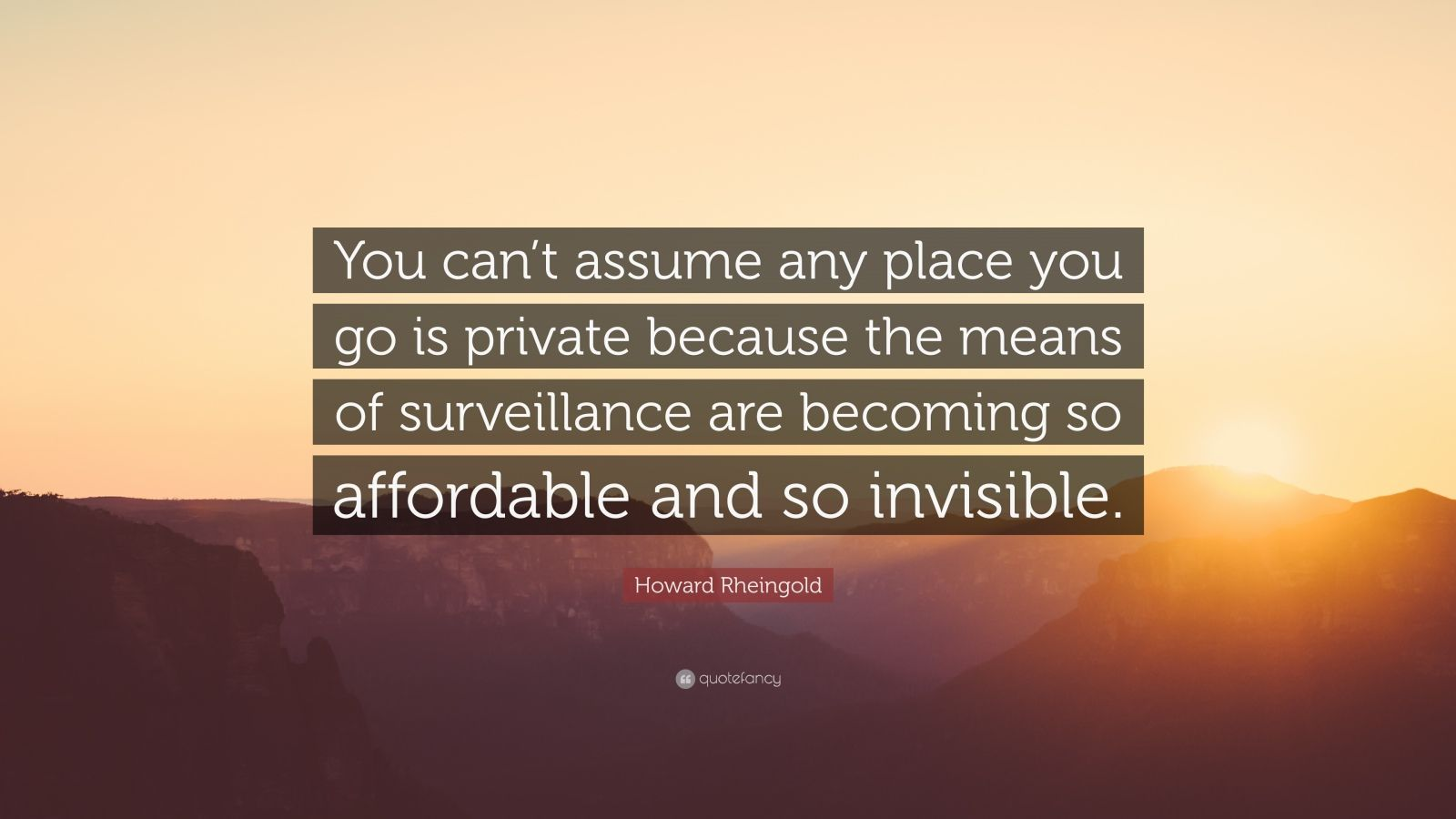"Howard Rheingold Quote: ""You can't assume any place you go is private because the means of surveillance are becoming so affordable and so invisible."""