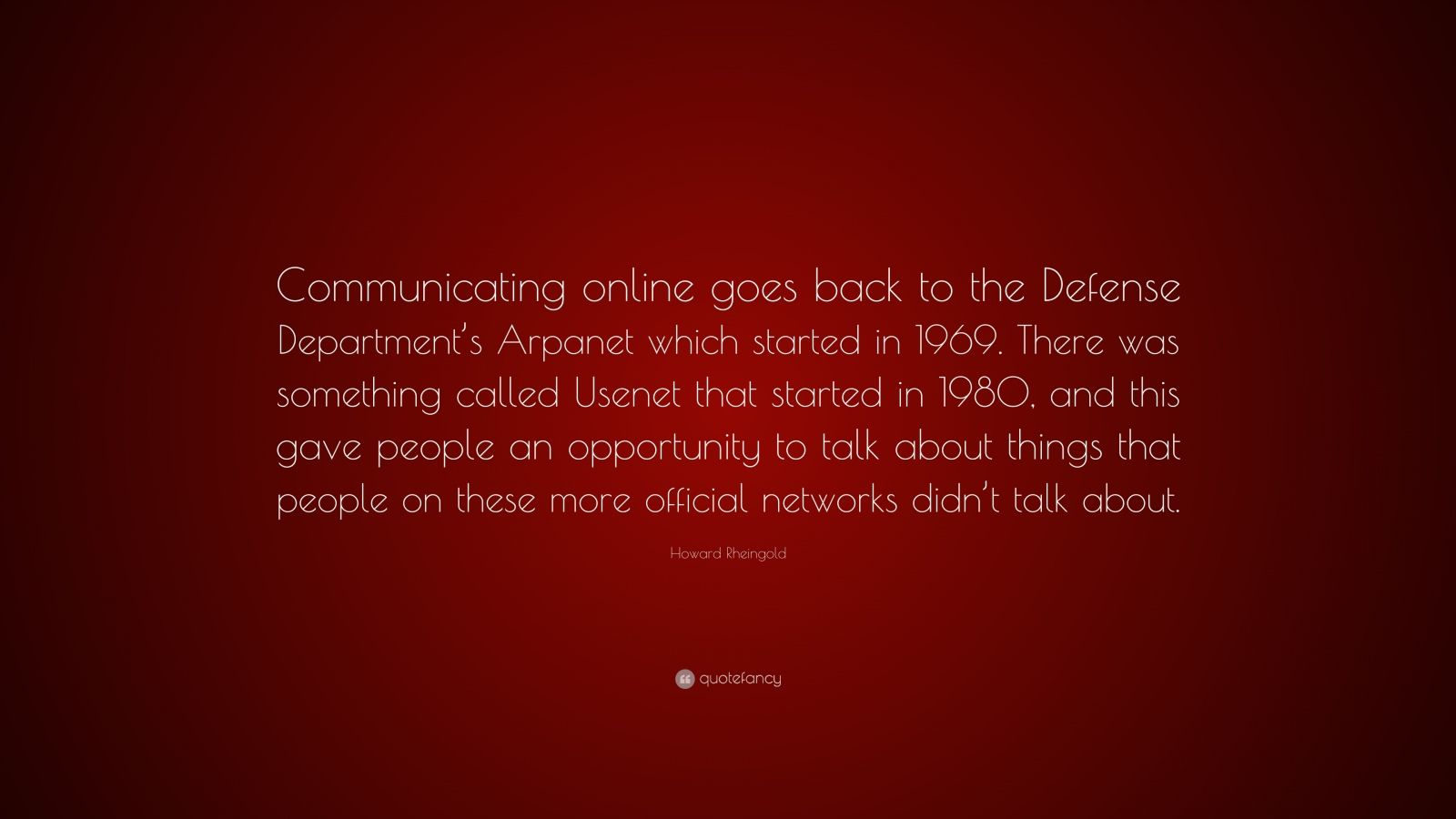 "Howard Rheingold Quote: ""Communicating online goes back to the Defense Department's Arpanet which started in 1969. There was something called Usenet that started in 1980, and this gave people an opportunity to talk about things that people on these more official networks didn't talk about."""