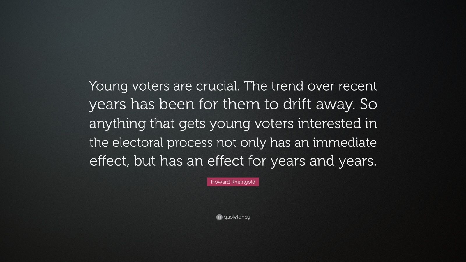 "Howard Rheingold Quote: ""Young voters are crucial. The trend over recent years has been for them to drift away. So anything that gets young voters interested in the electoral process not only has an immediate effect, but has an effect for years and years."""