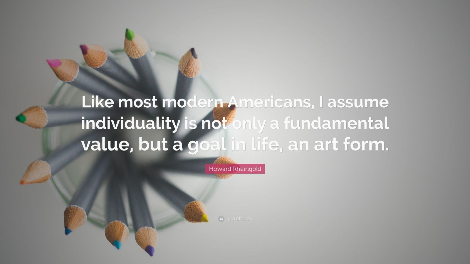 "Howard Rheingold Quote: ""Like most modern Americans, I assume individuality is not only a fundamental value, but a goal in life, an art form."""