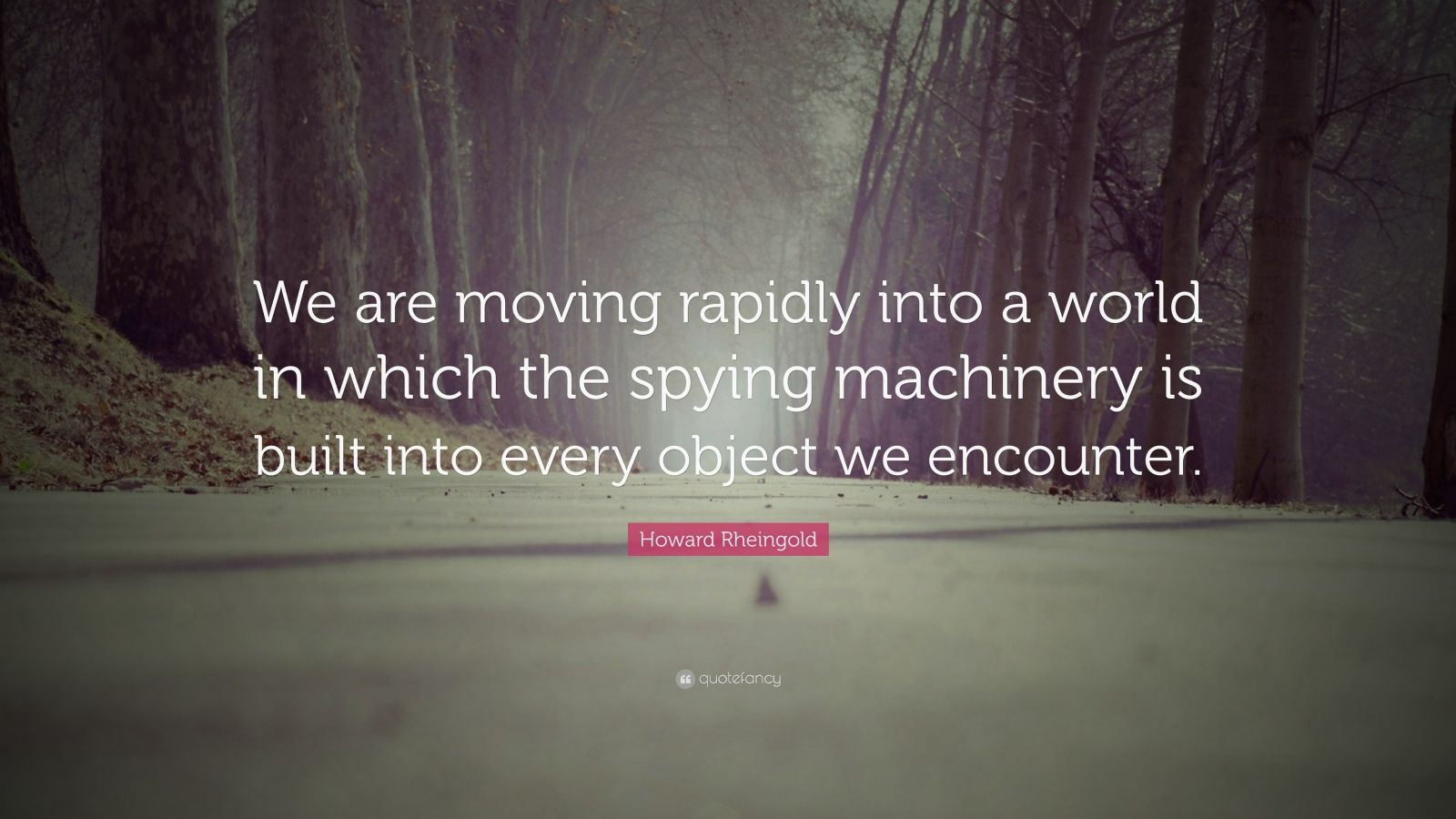 "Howard Rheingold Quote: ""We are moving rapidly into a world in which the spying machinery is built into every object we encounter."""