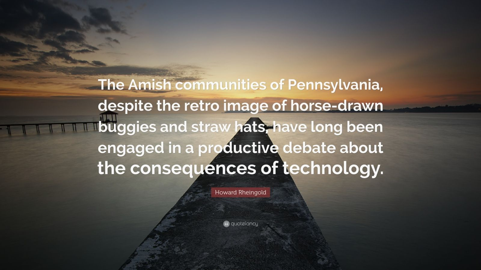 "Howard Rheingold Quote: ""The Amish communities of Pennsylvania, despite the retro image of horse-drawn buggies and straw hats, have long been engaged in a productive debate about the consequences of technology."""