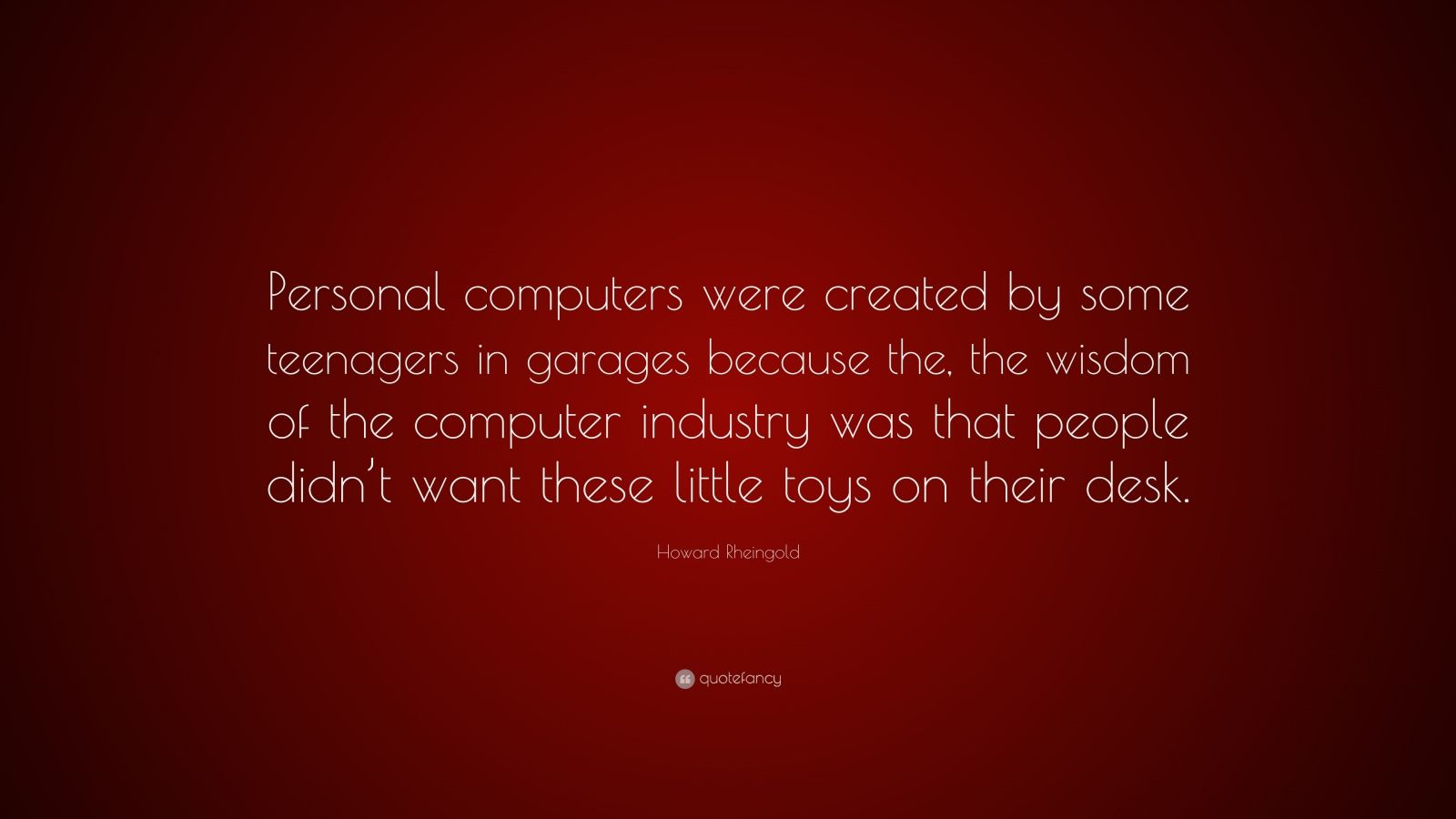 "Howard Rheingold Quote: ""Personal computers were created by some teenagers in garages because the, the wisdom of the computer industry was that people didn't want these little toys on their desk."""