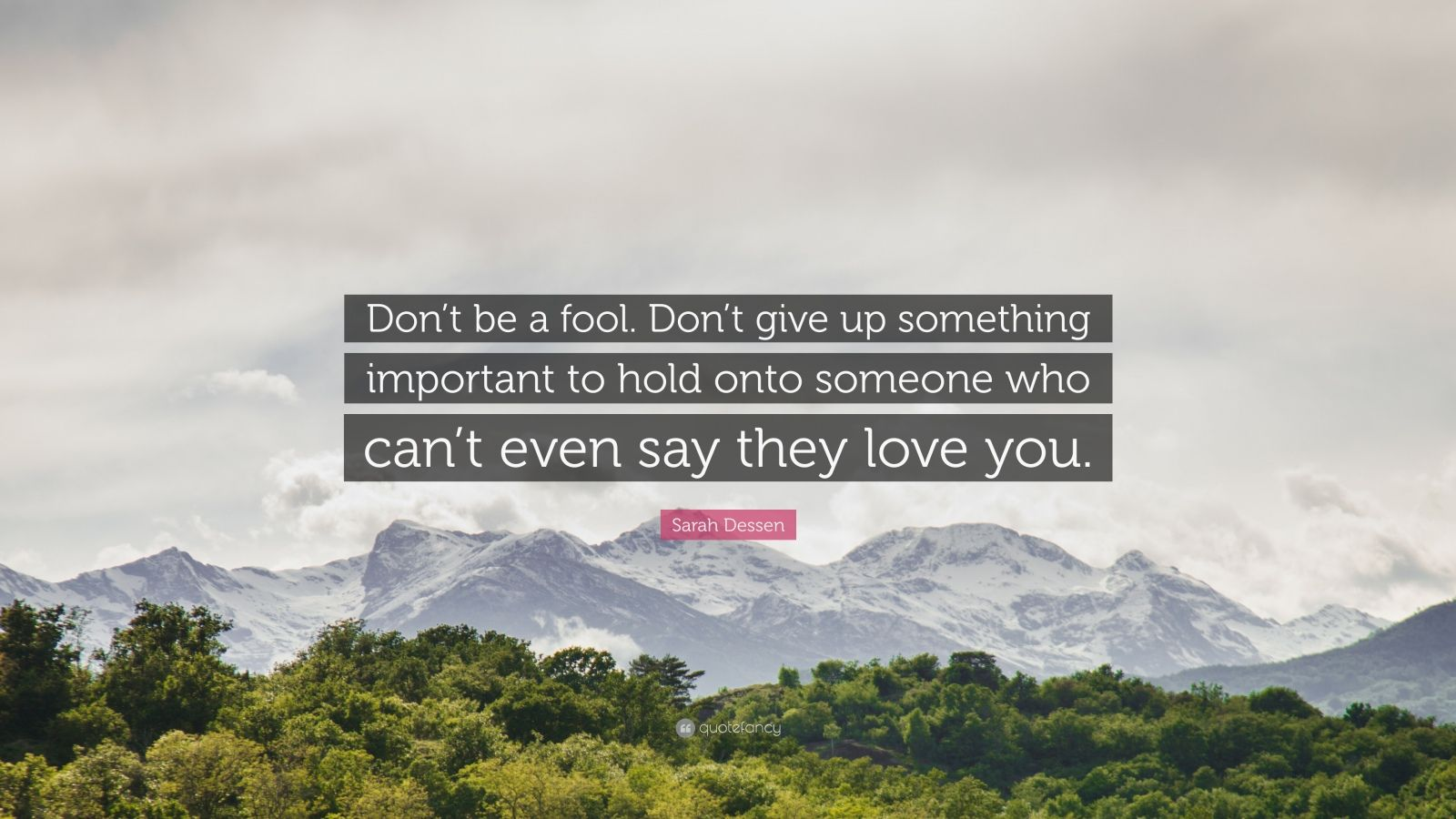 "Sarah Dessen Quote: ""Don't be a fool. Don't give up something important to hold onto someone who can't even say they love you."""