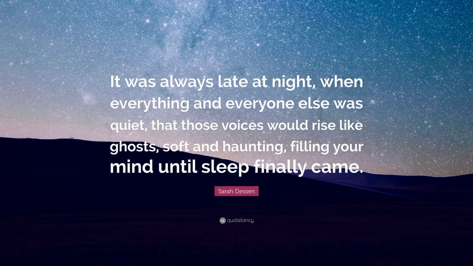 "Sarah Dessen Quote: ""It was always late at night, when everything and everyone else was quiet, that those voices would rise like ghosts, soft and haunting, filling your mind until sleep finally came."""
