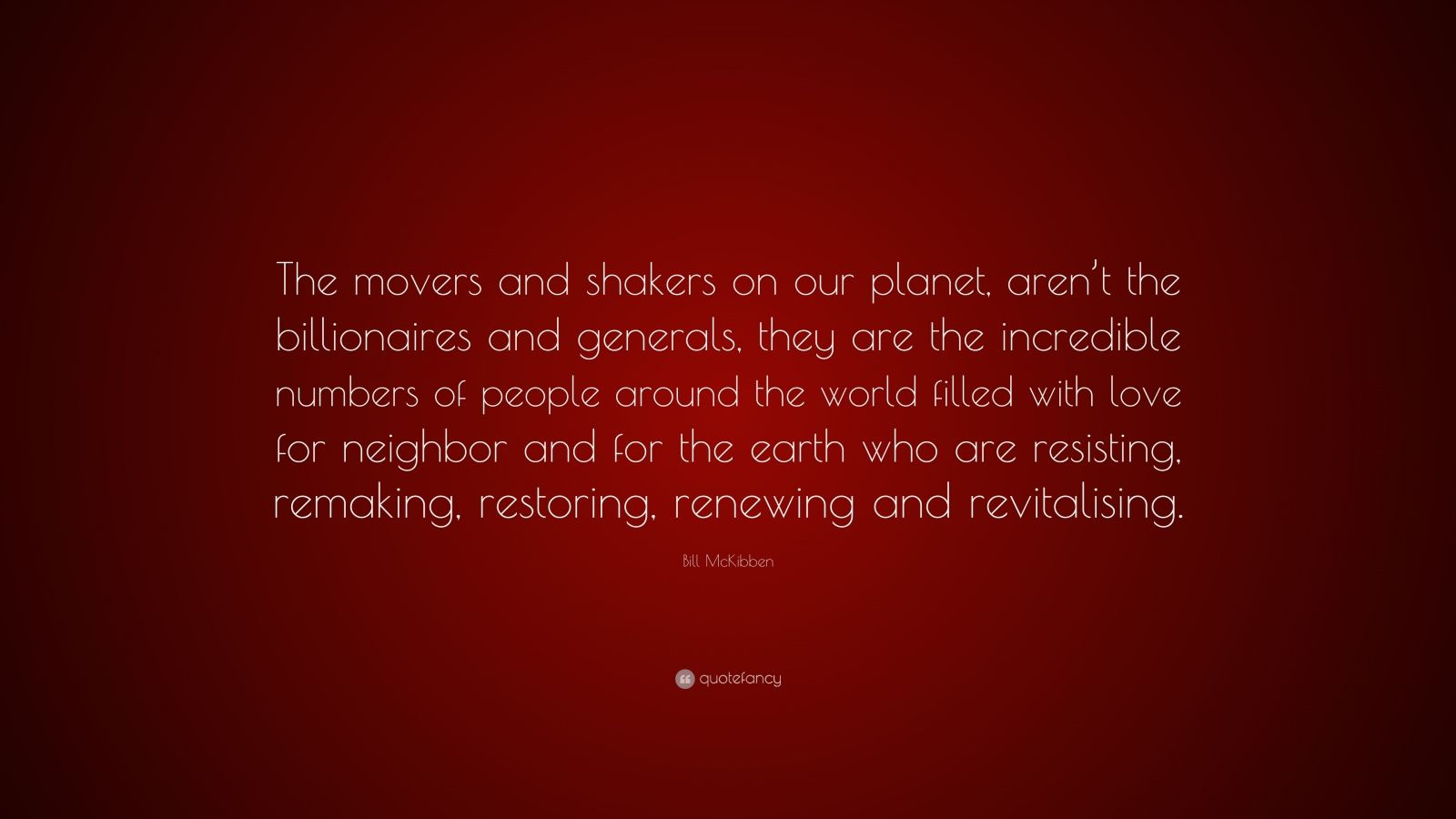 """Bill McKibben Quote: """"The movers and shakers on our planet, aren't the billionaires and generals, they are the incredible numbers of people around the world filled with love for neighbor and for the earth who are resisting, remaking, restoring, renewing and revitalising."""""""