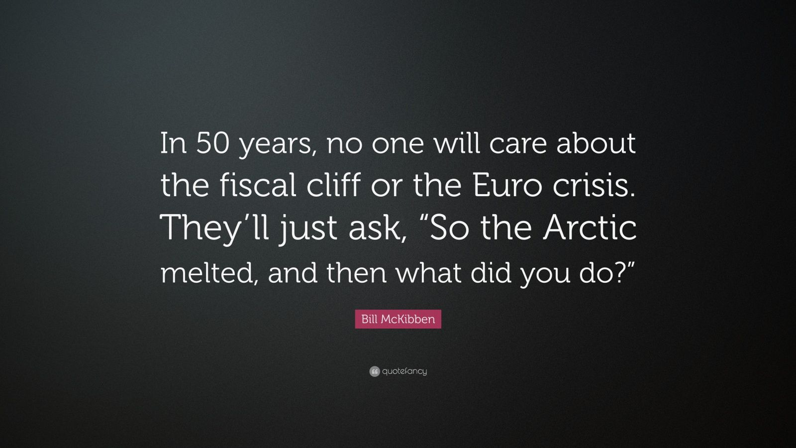 """Bill McKibben Quote: """"In 50 years, no one will care about the fiscal cliff or the Euro crisis. They'll just ask, """"So the Arctic melted, and then what did you do?"""""""""""