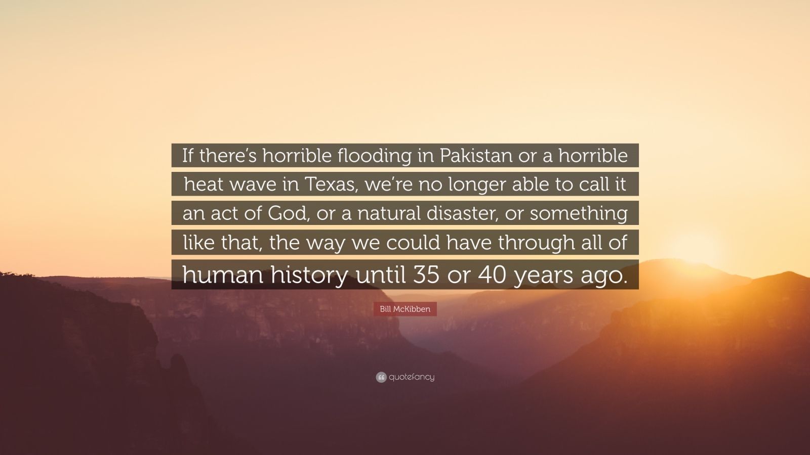"""Bill McKibben Quote: """"If there's horrible flooding in Pakistan or a horrible heat wave in Texas, we're no longer able to call it an act of God, or a natural disaster, or something like that, the way we could have through all of human history until 35 or 40 years ago."""""""