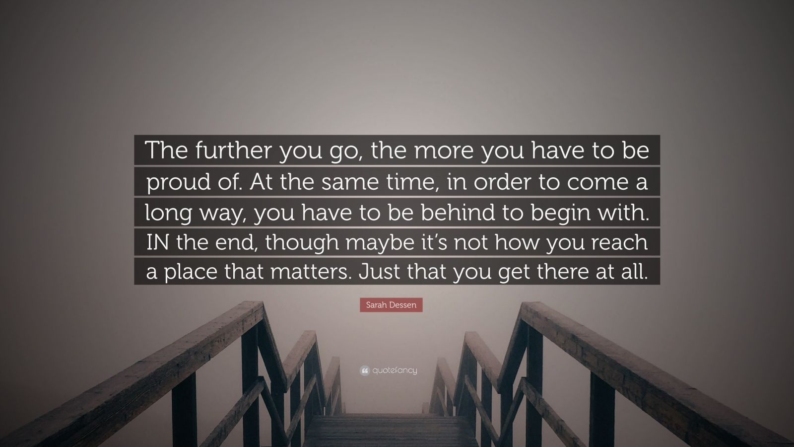 """Sarah Dessen Quote: """"The further you go, the more you have to be proud of. At the same time, in order to come a long way, you have to be behind to begin with. IN the end, though maybe it's not how you reach a place that matters. Just that you get there at all."""""""
