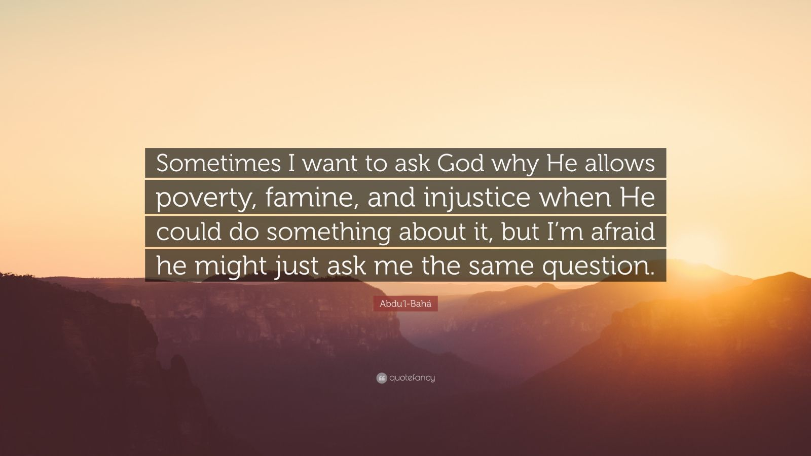 "Sometimes I Wish You Would Want To Talk To Me Just As: Abdu'l-Bahá Quote: ""Sometimes I Want To Ask God Why He"