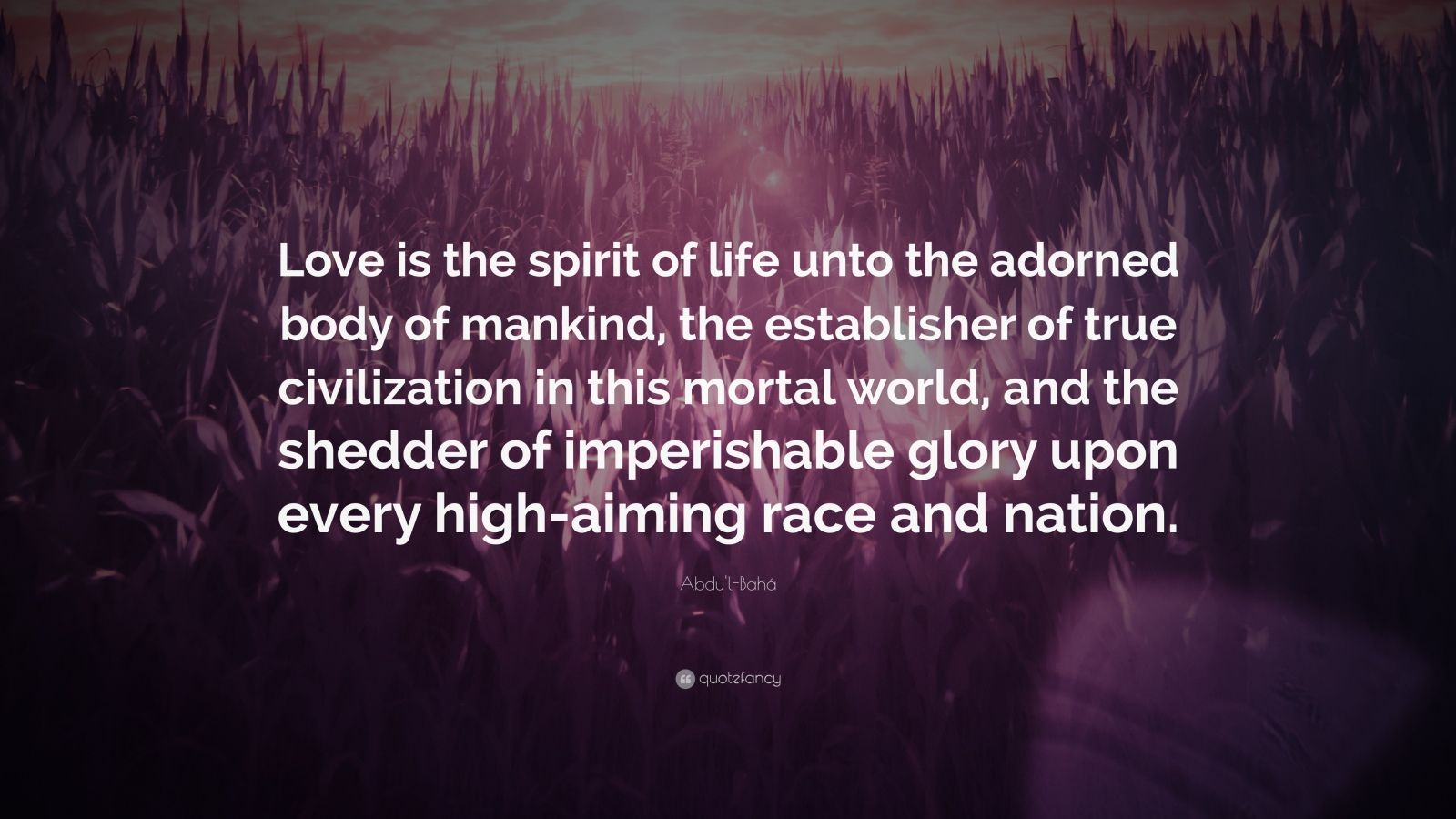 "Abdu'l-Bahá Quote: ""Love is the spirit of life unto the adorned body of mankind, the establisher of true civilization in this mortal world, and the shedder of imperishable glory upon every high-aiming race and nation."""