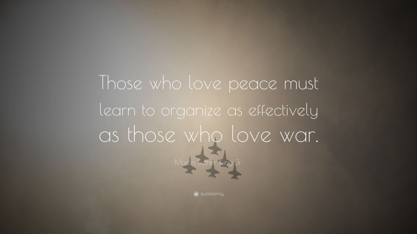 "Martin Luther King Jr. Quote: ""Those who love peace must learn to organize as effectively as those who love war."""