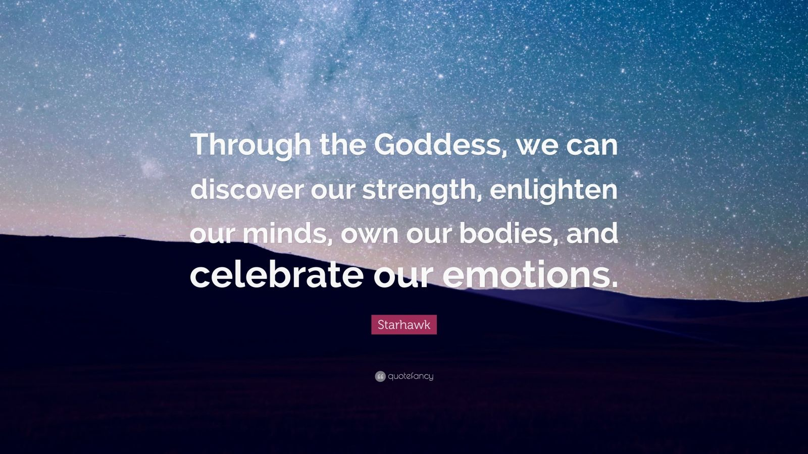 """Starhawk Quote: """"Through the Goddess, we can discover our strength, enlighten our minds, own our bodies, and celebrate our emotions."""""""