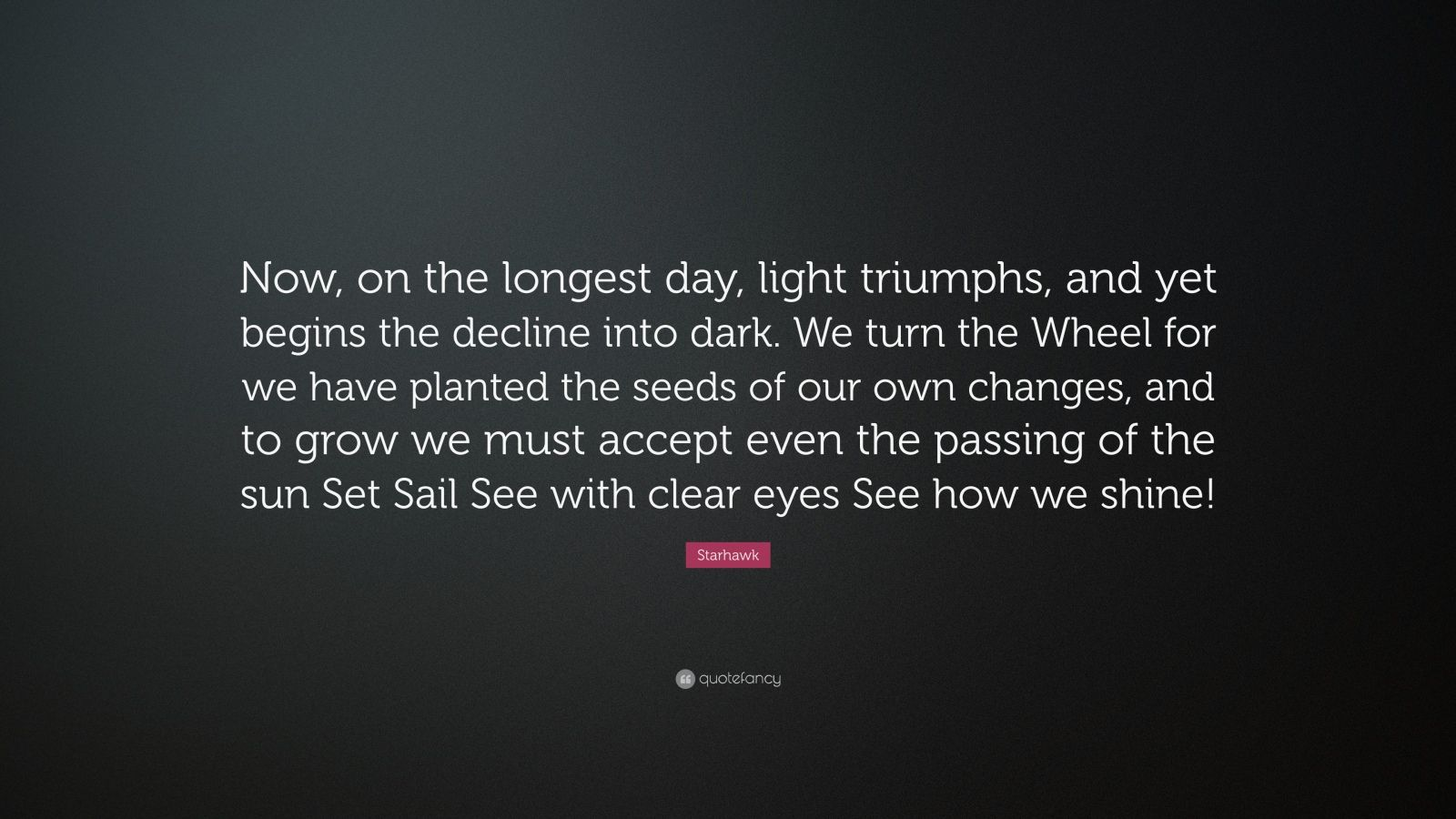 "Starhawk Quote: ""Now, on the longest day, light triumphs, and yet begins the decline into dark. We turn the Wheel for we have planted the seeds of our own changes, and to grow we must accept even the passing of the sun Set Sail See with clear eyes See how we shine!"""