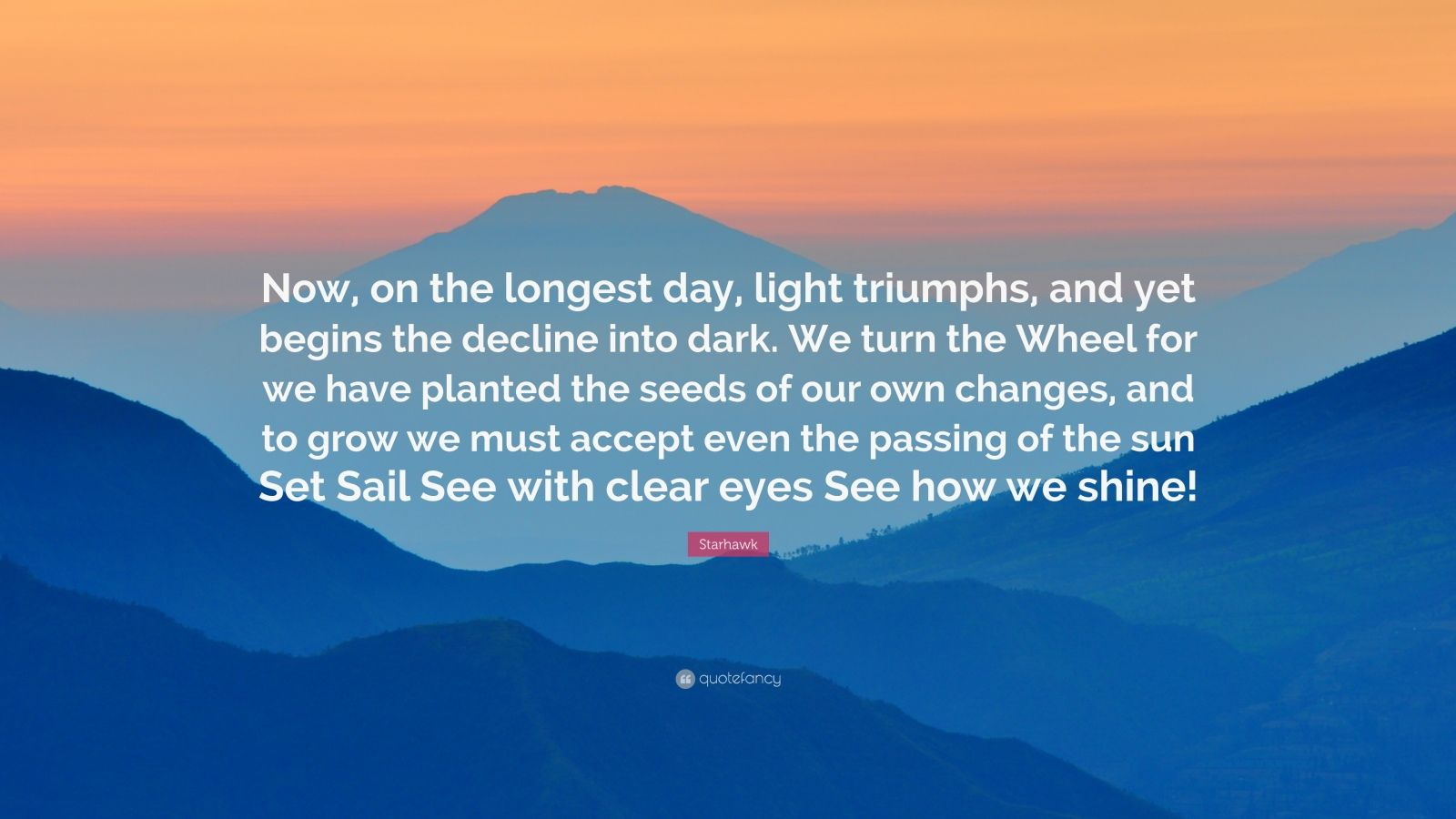 """Starhawk Quote: """"Now, on the longest day, light triumphs, and yet begins the decline into dark. We turn the Wheel for we have planted the seeds of our own changes, and to grow we must accept even the passing of the sun Set Sail See with clear eyes See how we shine!"""""""